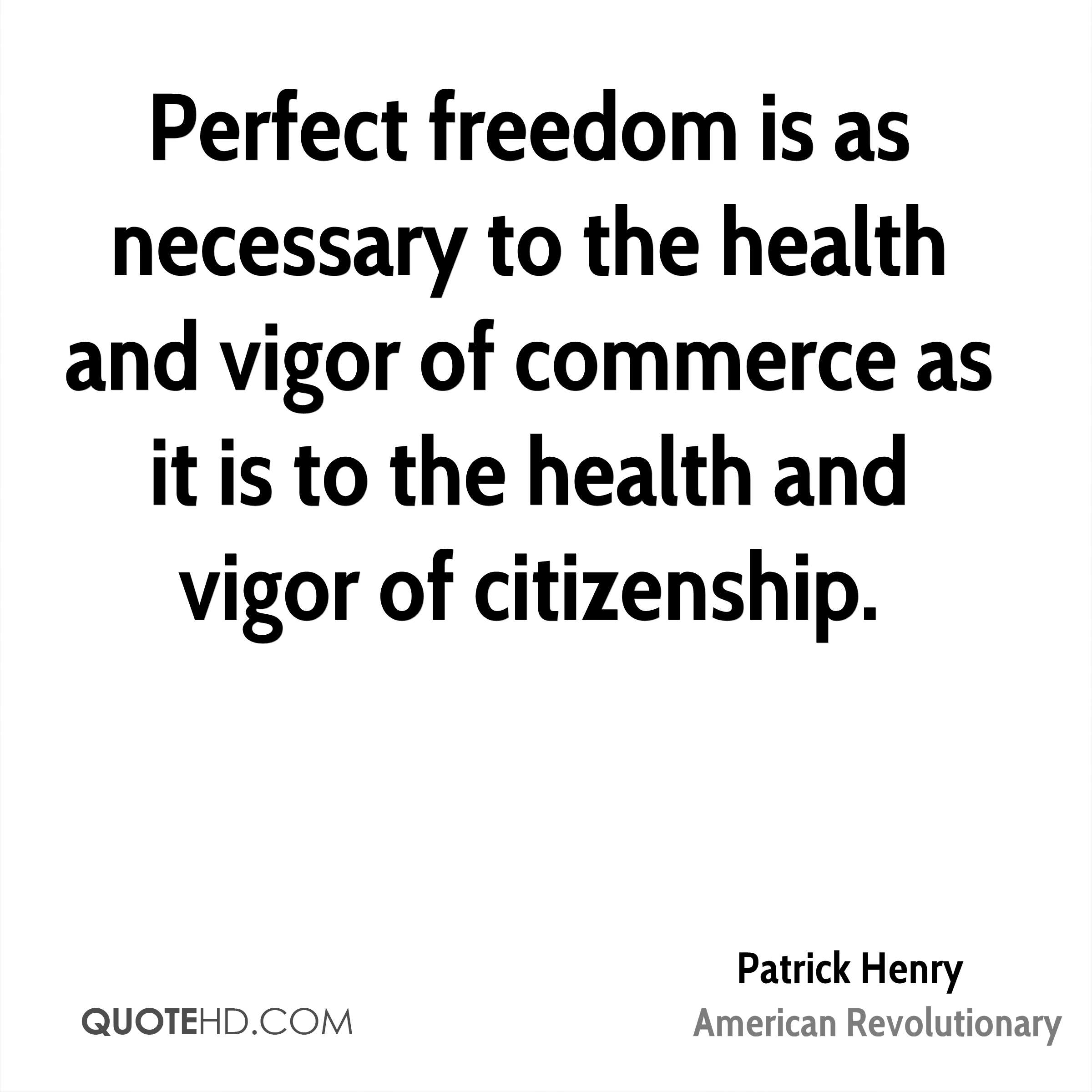 Perfect freedom is as necessary to the health and vigor of commerce as it is to the health and vigor of citizenship.