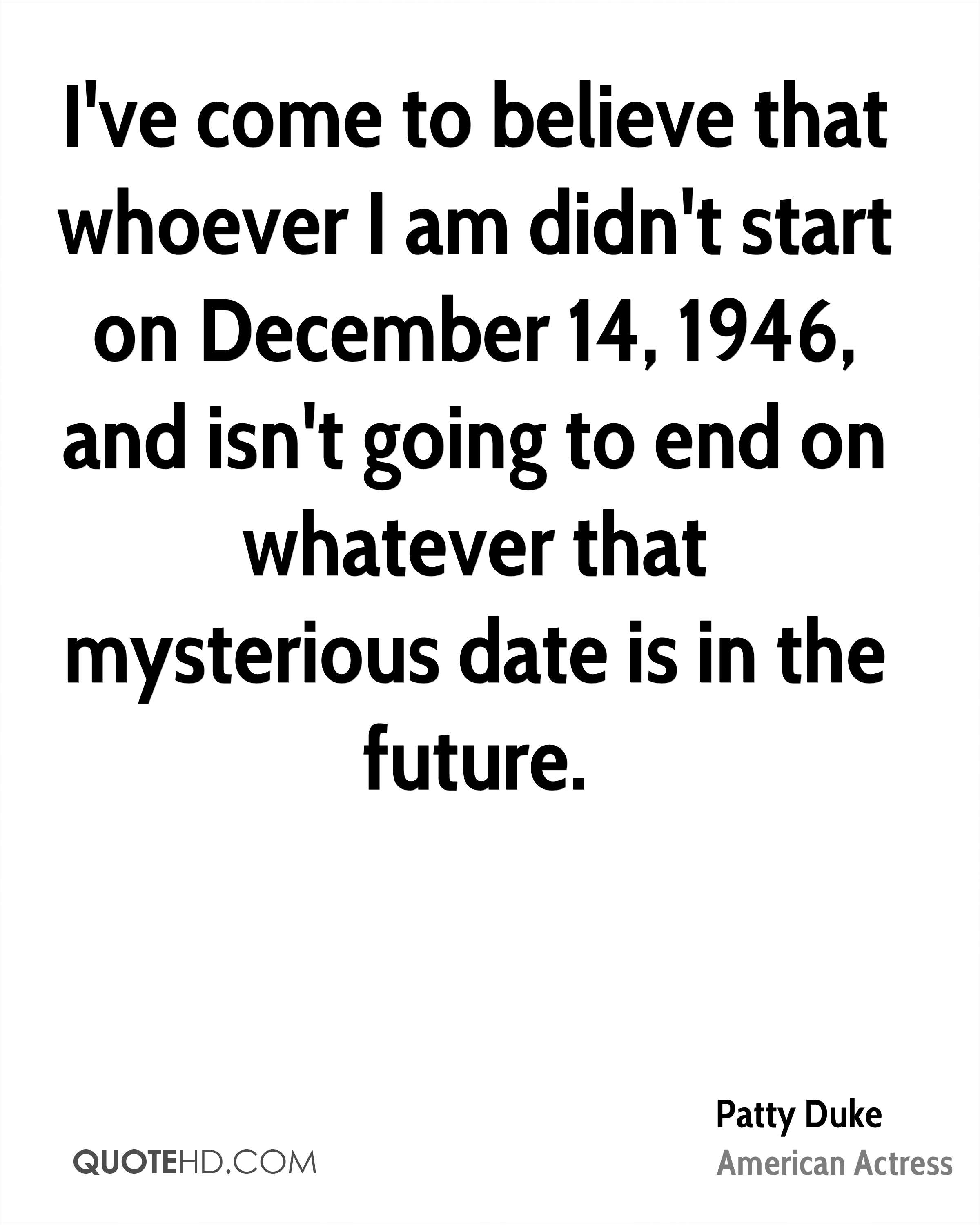 I've come to believe that whoever I am didn't start on December 14, 1946, and isn't going to end on whatever that mysterious date is in the future.