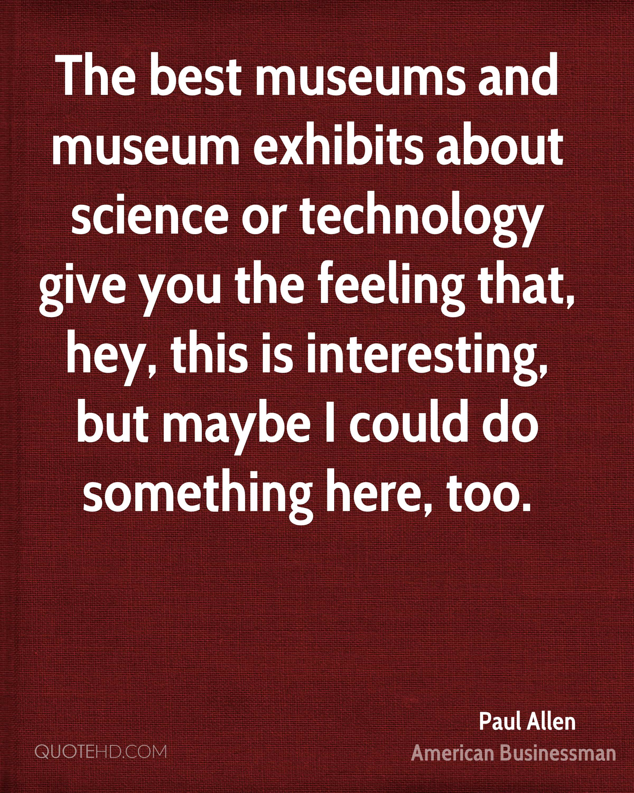 The best museums and museum exhibits about science or technology give you the feeling that, hey, this is interesting, but maybe I could do something here, too.