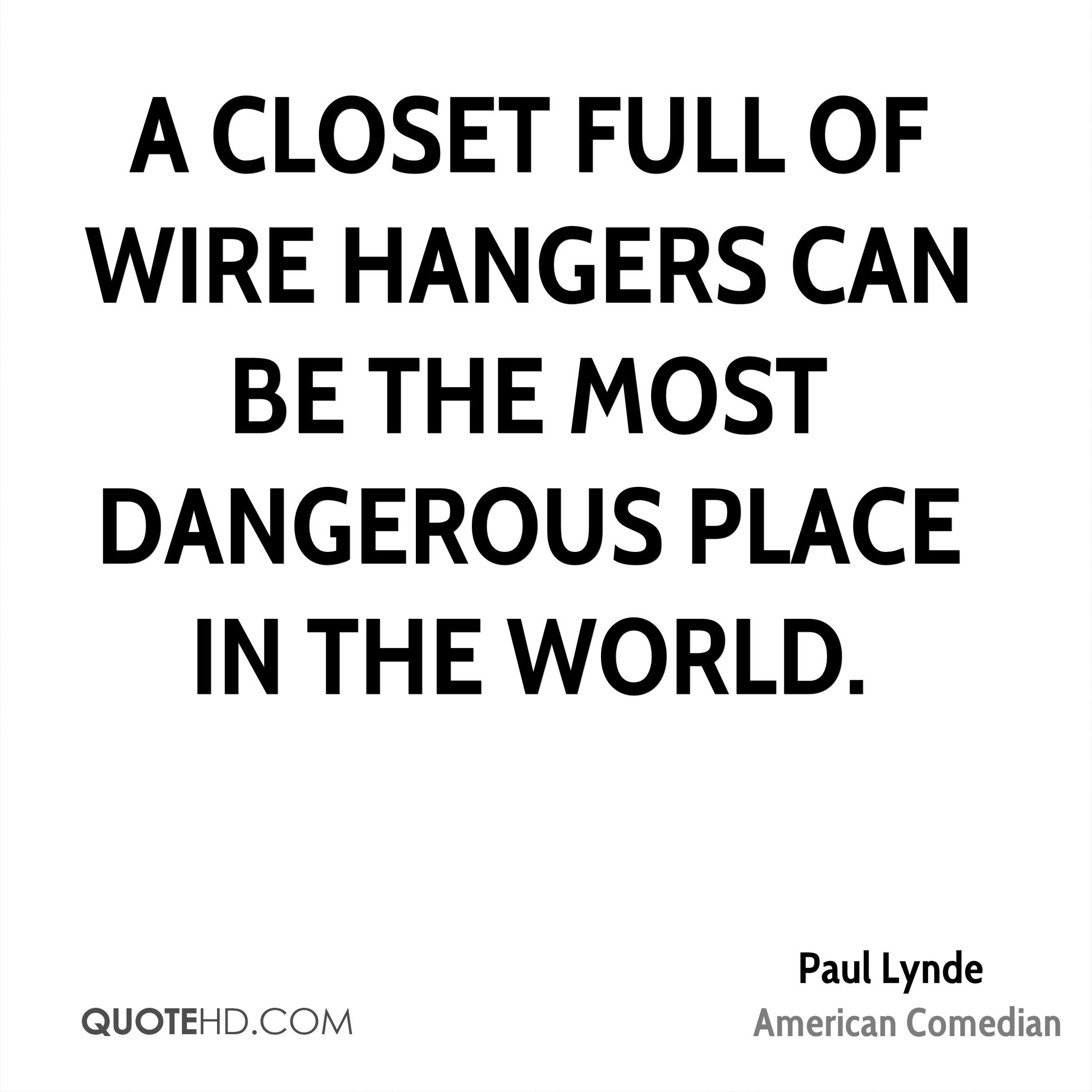 A closet full of wire hangers can be the most dangerous place in the world.