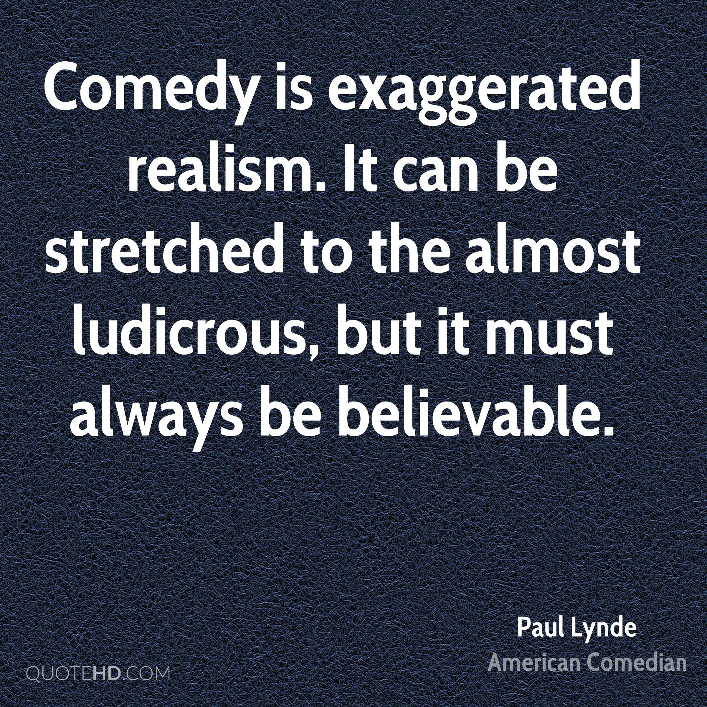 Comedy is exaggerated realism. It can be stretched to the almost ludicrous, but it must always be believable.