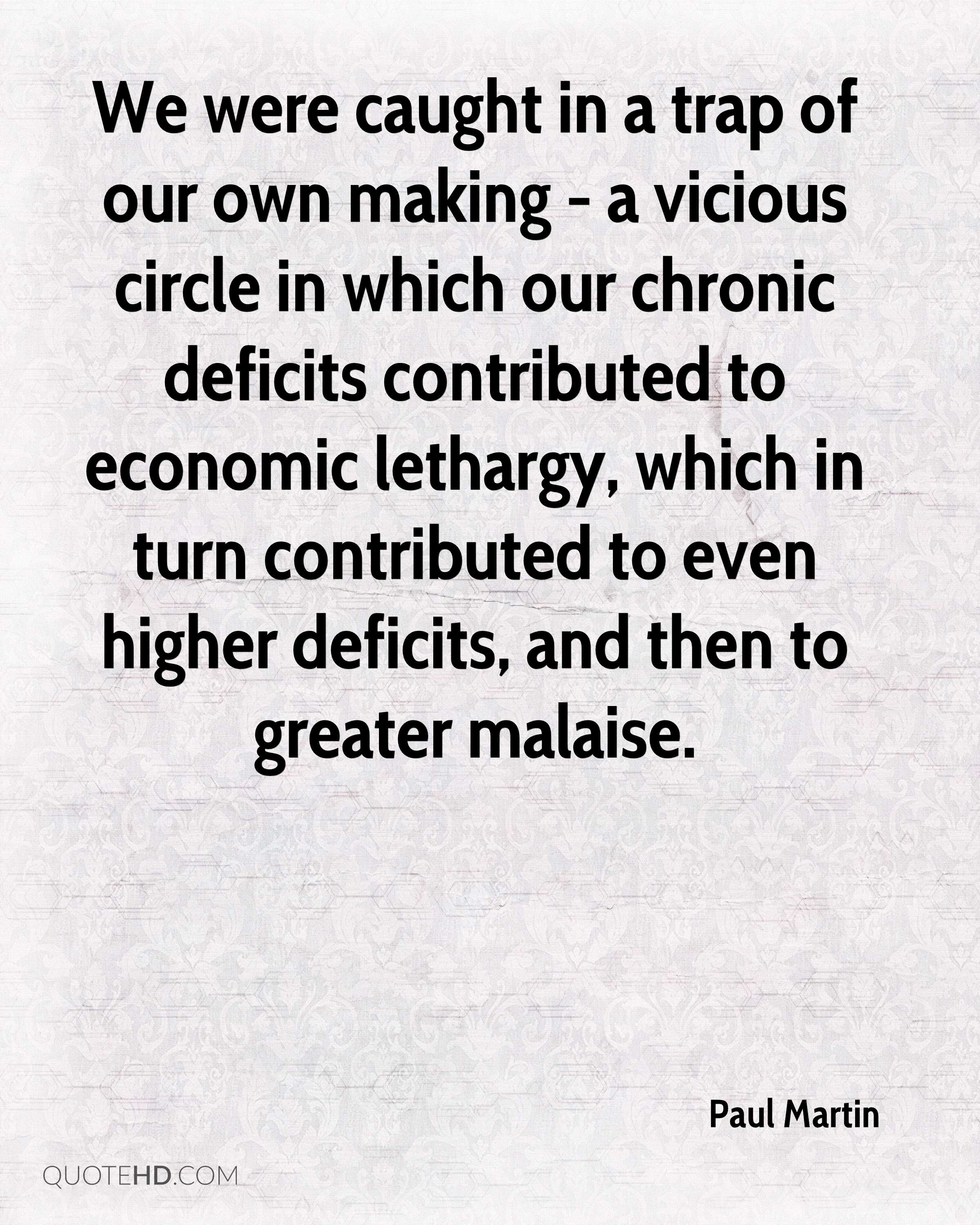 We were caught in a trap of our own making - a vicious circle in which our chronic deficits contributed to economic lethargy, which in turn contributed to even higher deficits, and then to greater malaise.