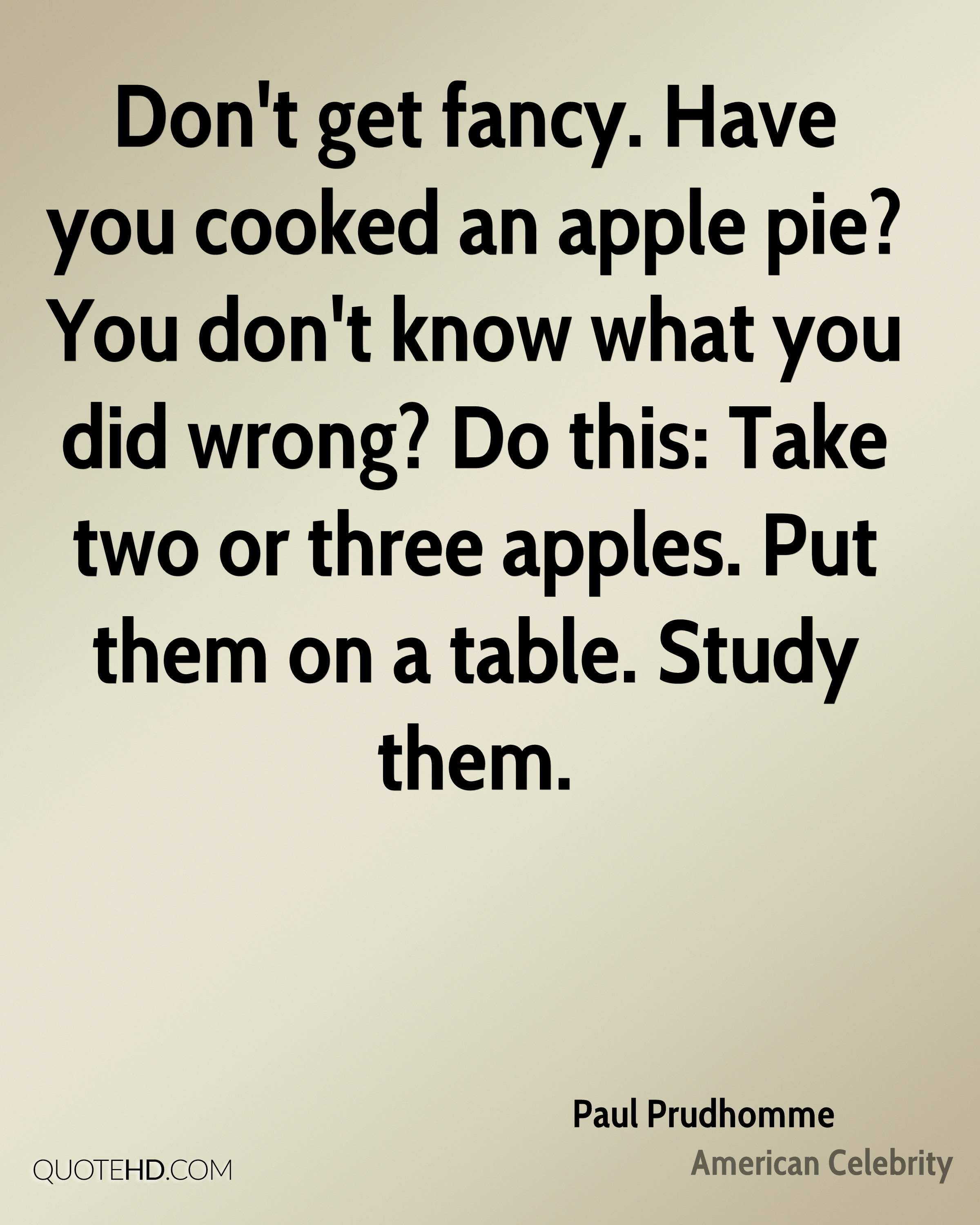Don't get fancy. Have you cooked an apple pie? You don't know what you did wrong? Do this: Take two or three apples. Put them on a table. Study them.