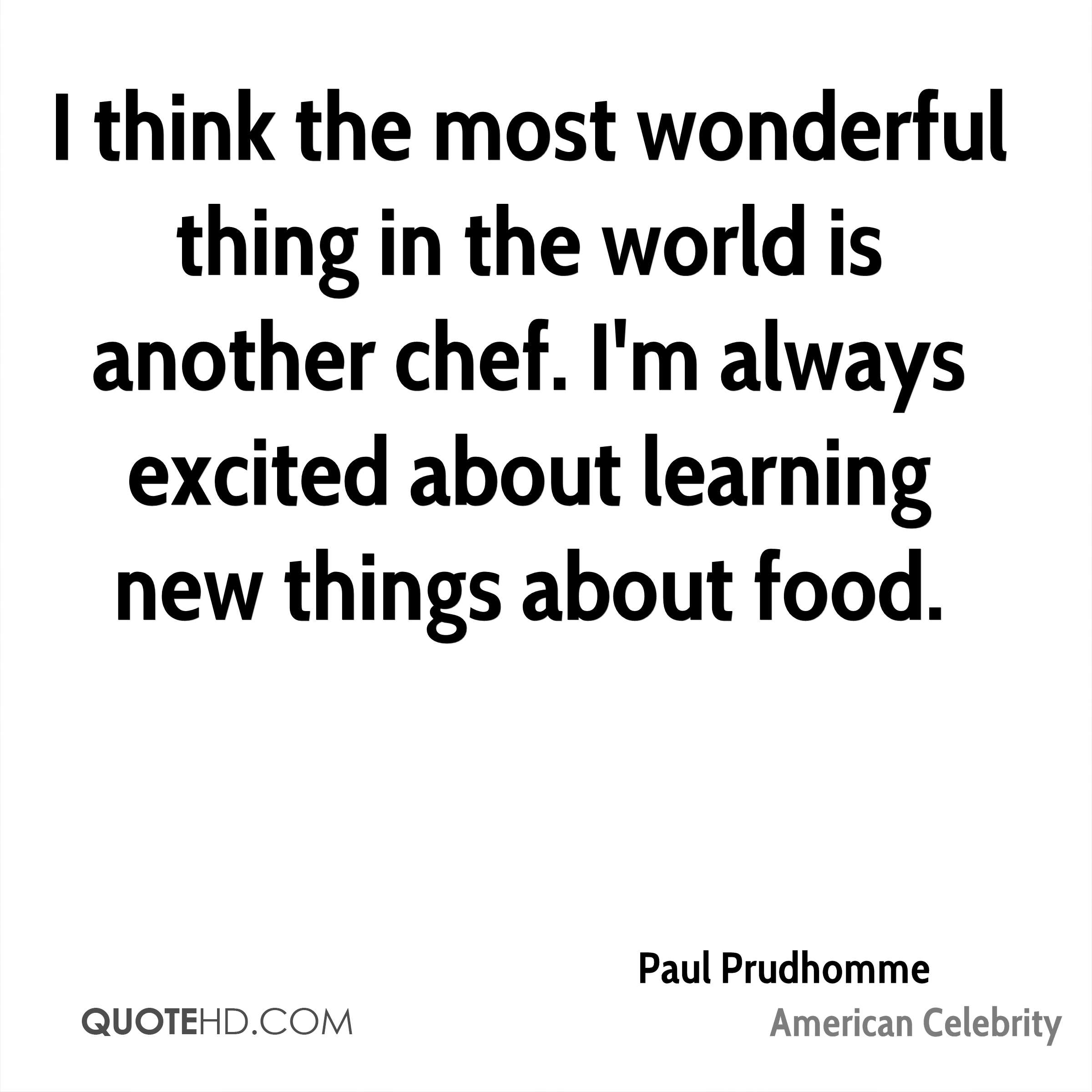 I think the most wonderful thing in the world is another chef. I'm always excited about learning new things about food.