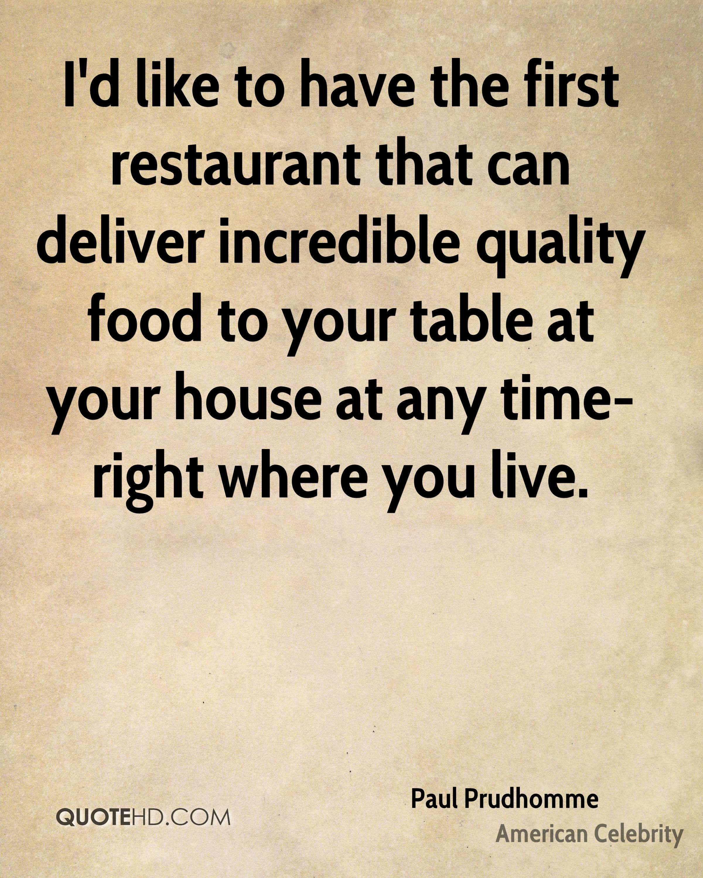 I'd like to have the first restaurant that can deliver incredible quality food to your table at your house at any time-right where you live.