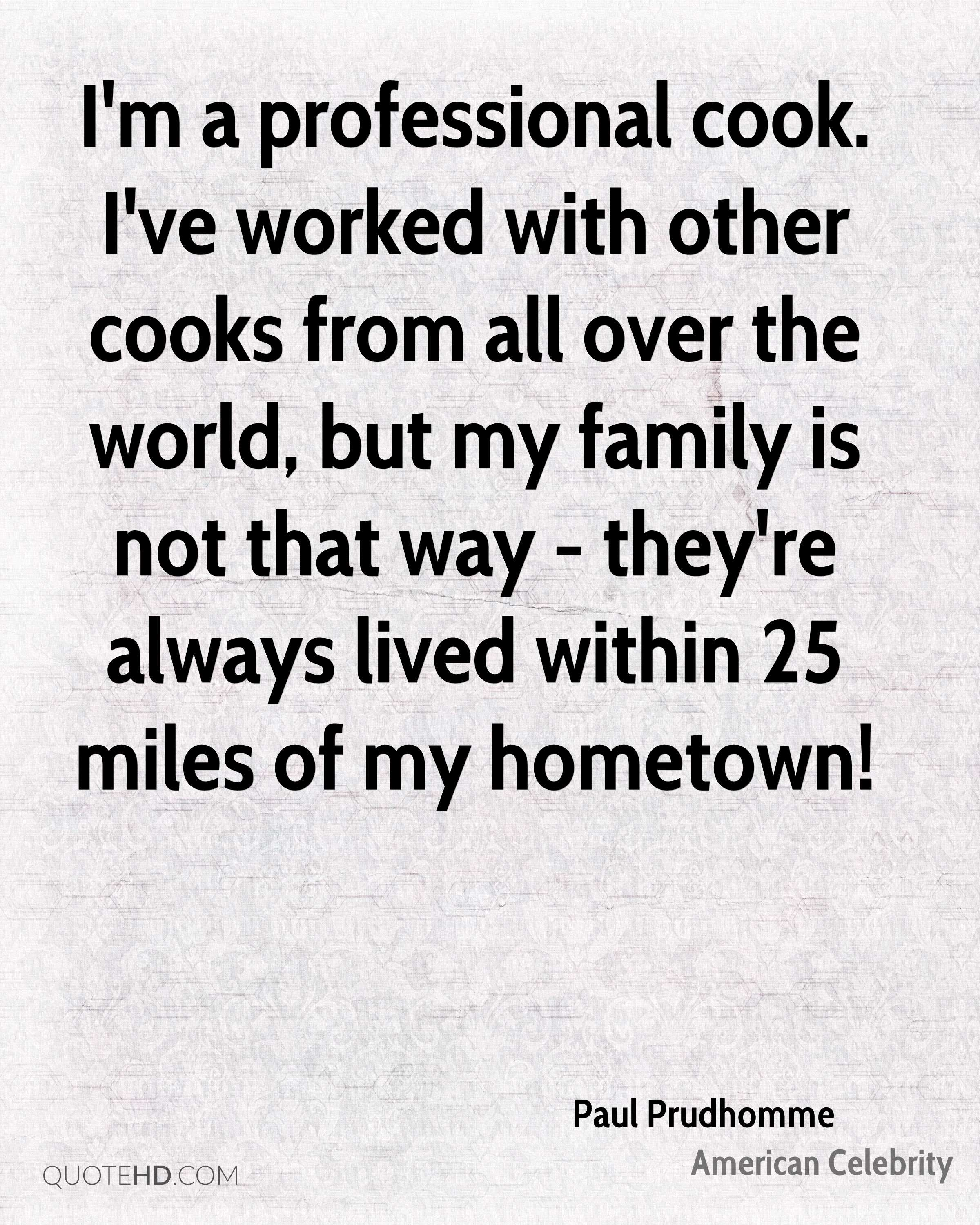 I'm a professional cook. I've worked with other cooks from all over the world, but my family is not that way - they're always lived within 25 miles of my hometown!