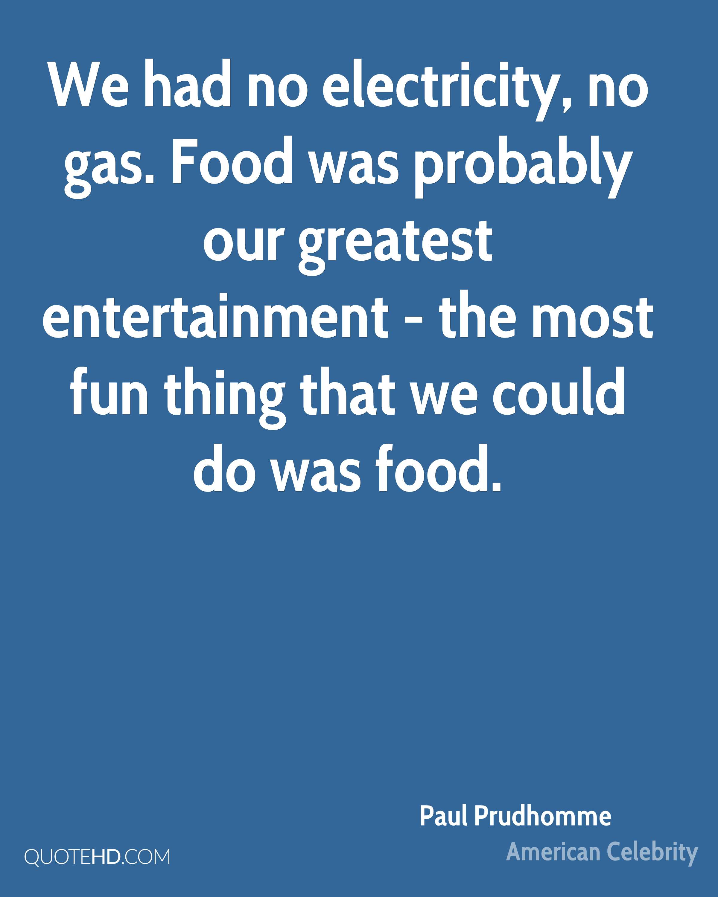 We had no electricity, no gas. Food was probably our greatest entertainment - the most fun thing that we could do was food.
