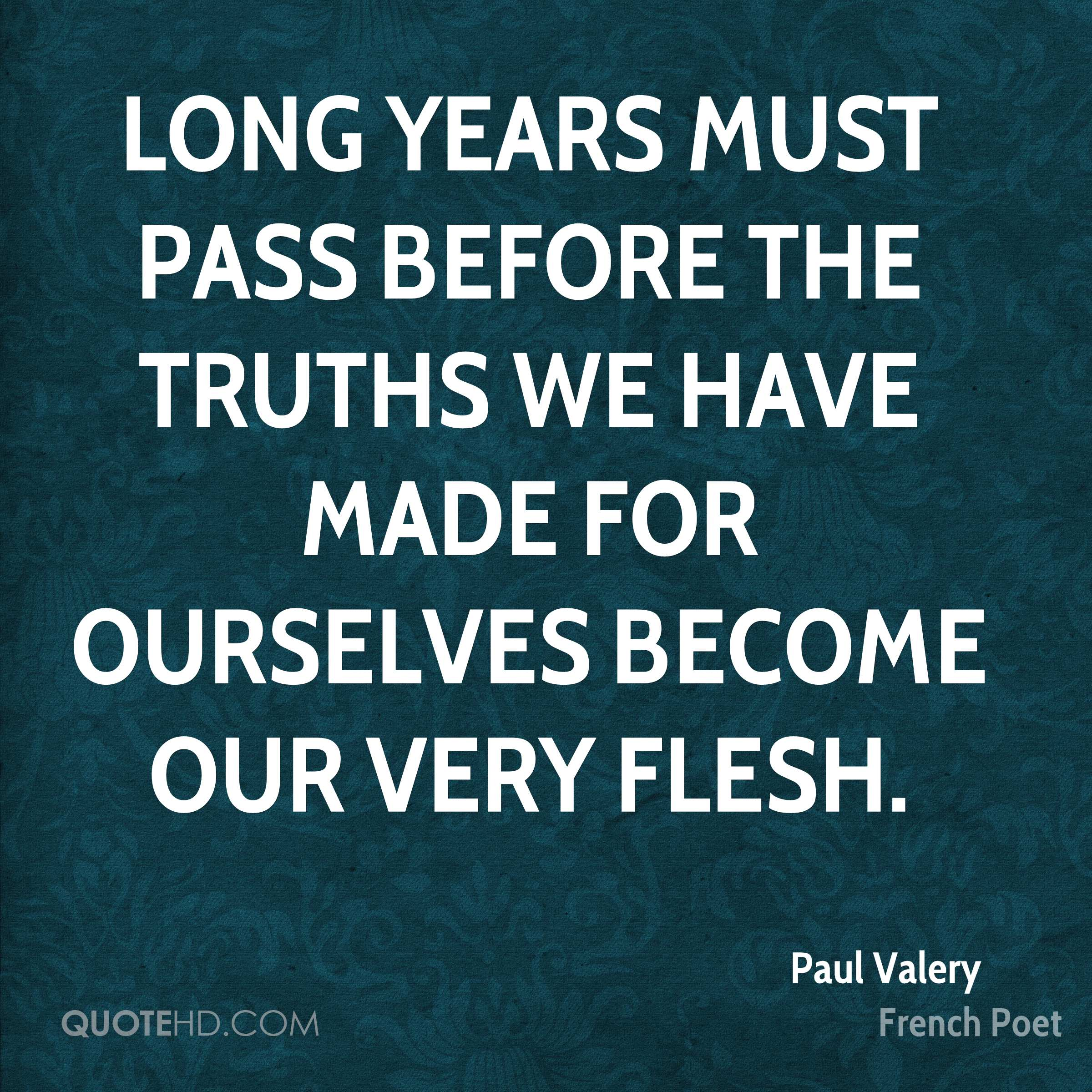 Long years must pass before the truths we have made for ourselves become our very flesh.