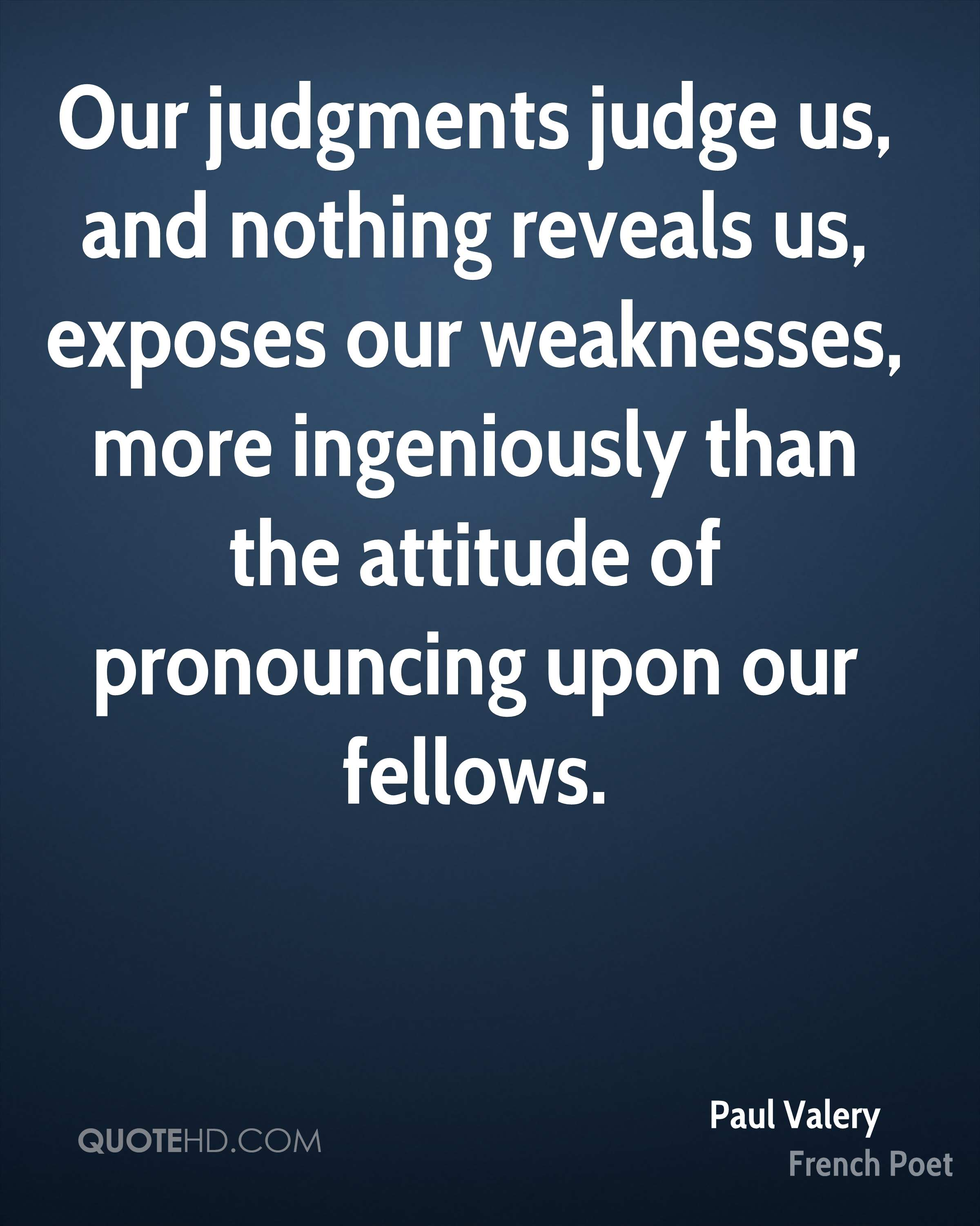 Our judgments judge us, and nothing reveals us, exposes our weaknesses, more ingeniously than the attitude of pronouncing upon our fellows.
