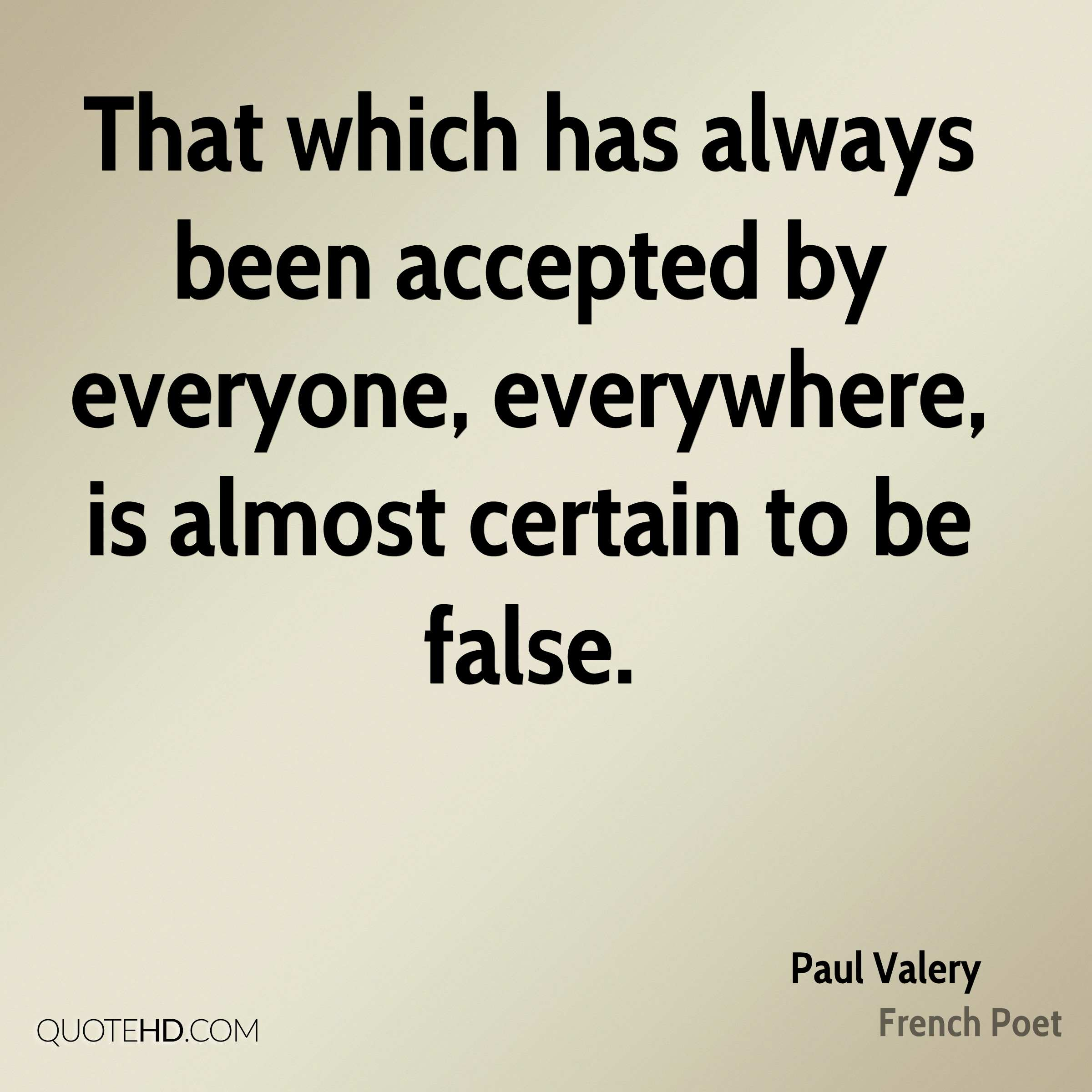 That which has always been accepted by everyone, everywhere, is almost certain to be false.