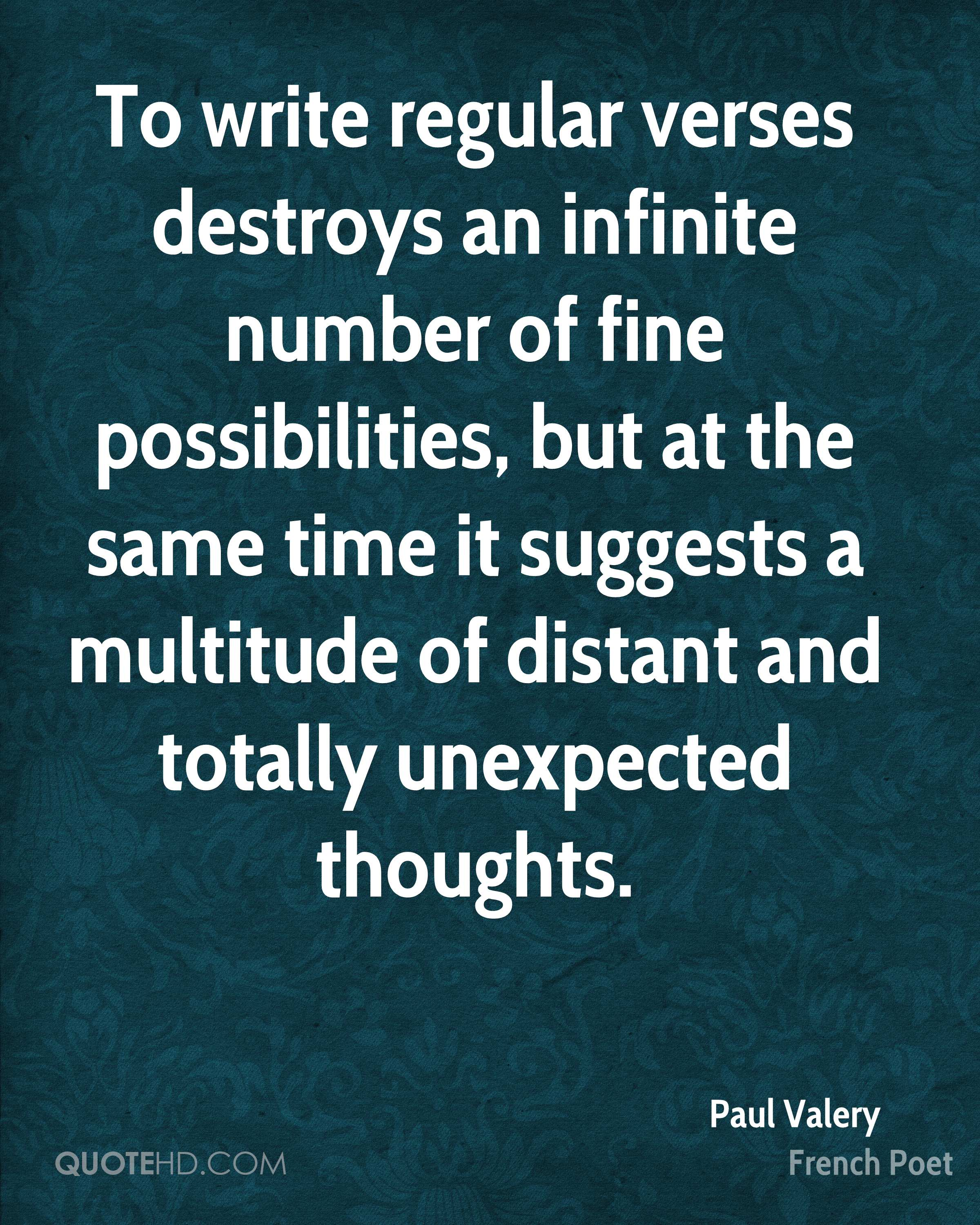 To write regular verses destroys an infinite number of fine possibilities, but at the same time it suggests a multitude of distant and totally unexpected thoughts.