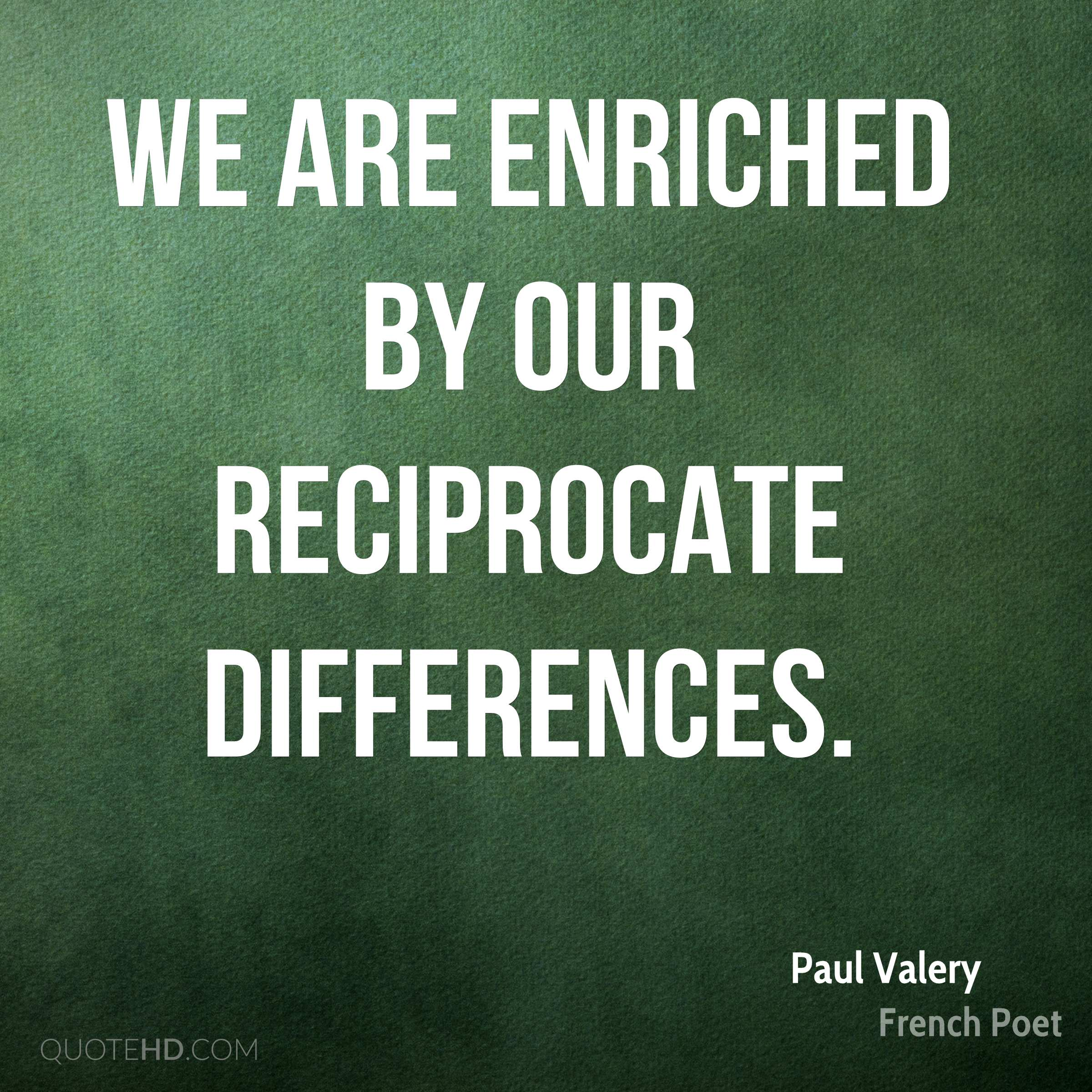 We are enriched by our reciprocate differences.