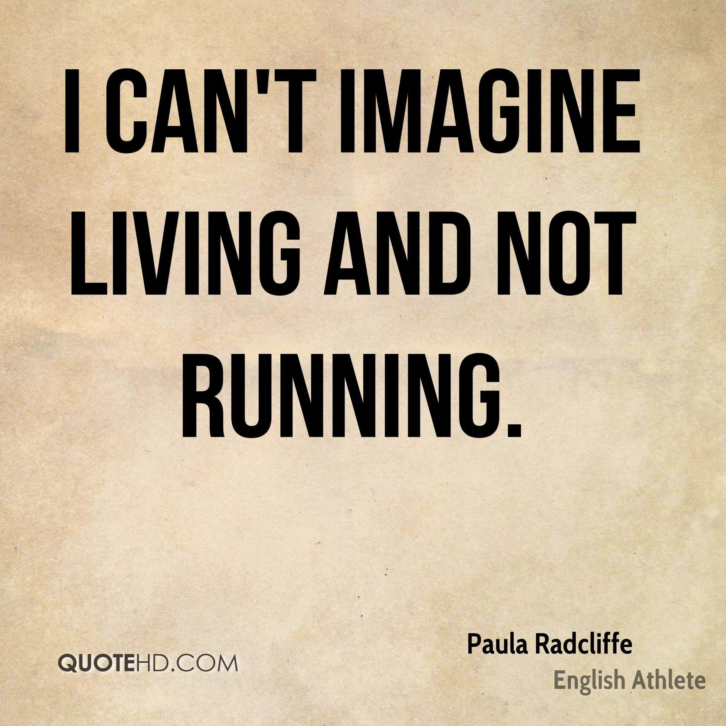 I can't imagine living and not running.