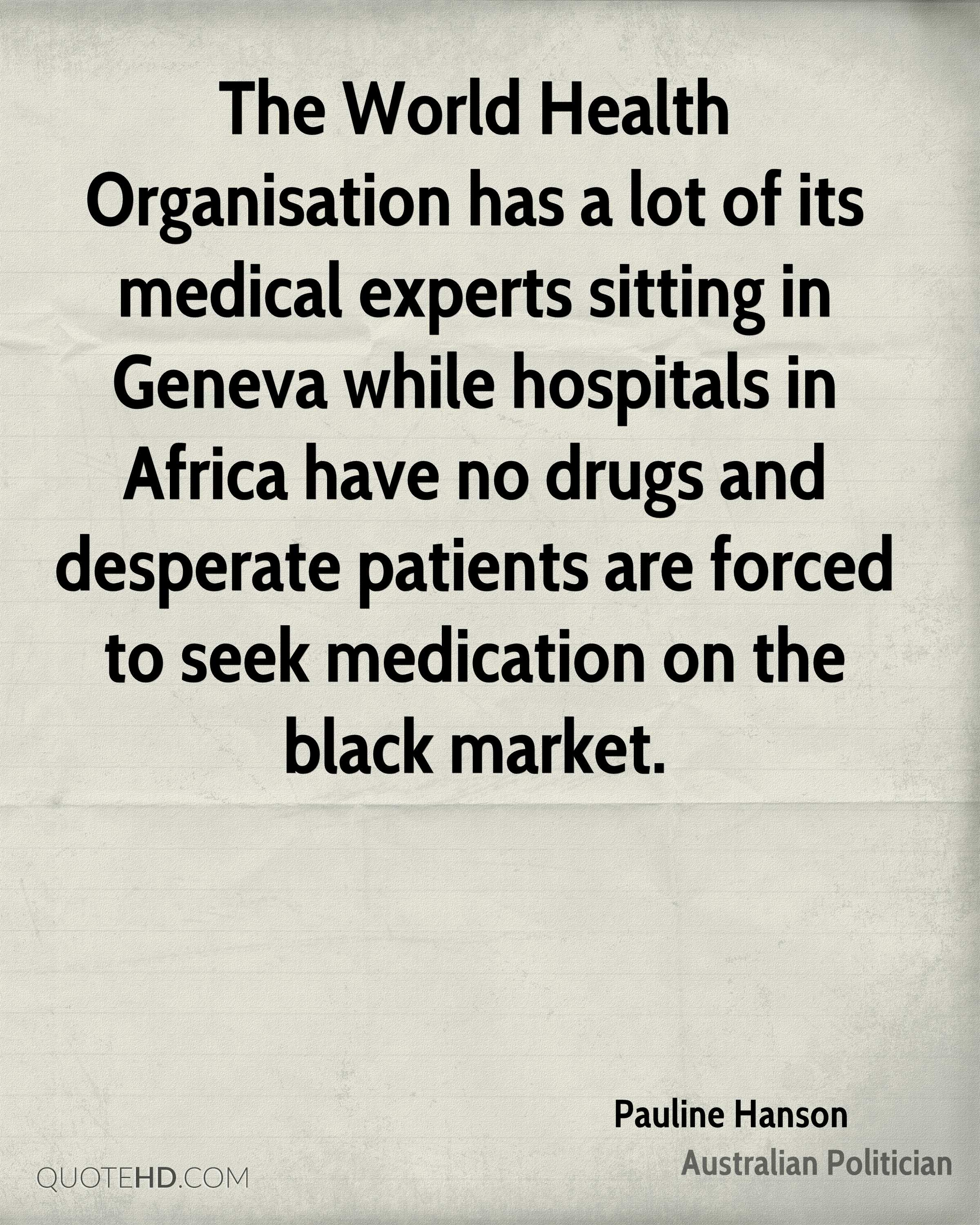 The World Health Organisation has a lot of its medical experts sitting in Geneva while hospitals in Africa have no drugs and desperate patients are forced to seek medication on the black market.