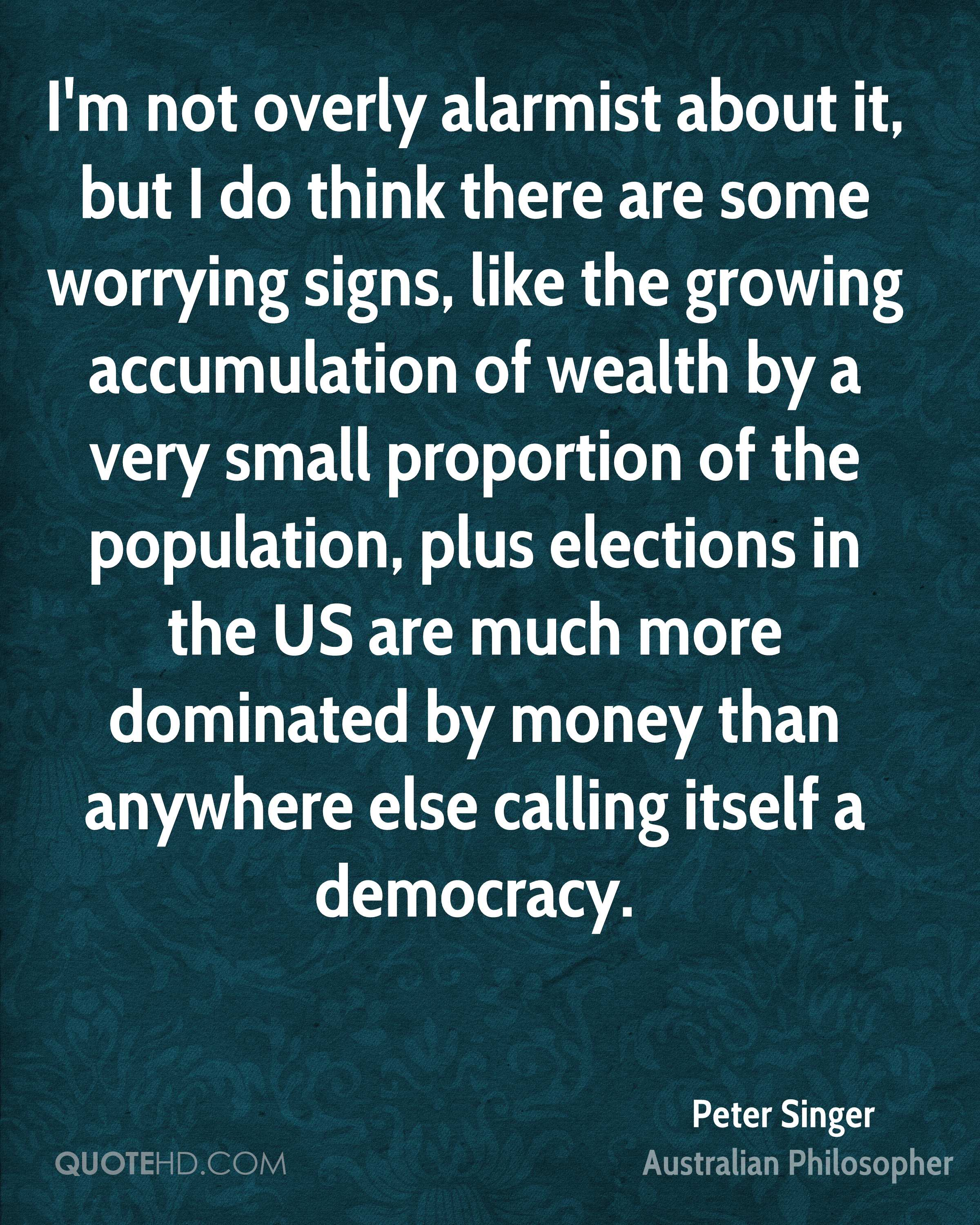 I'm not overly alarmist about it, but I do think there are some worrying signs, like the growing accumulation of wealth by a very small proportion of the population, plus elections in the US are much more dominated by money than anywhere else calling itself a democracy.