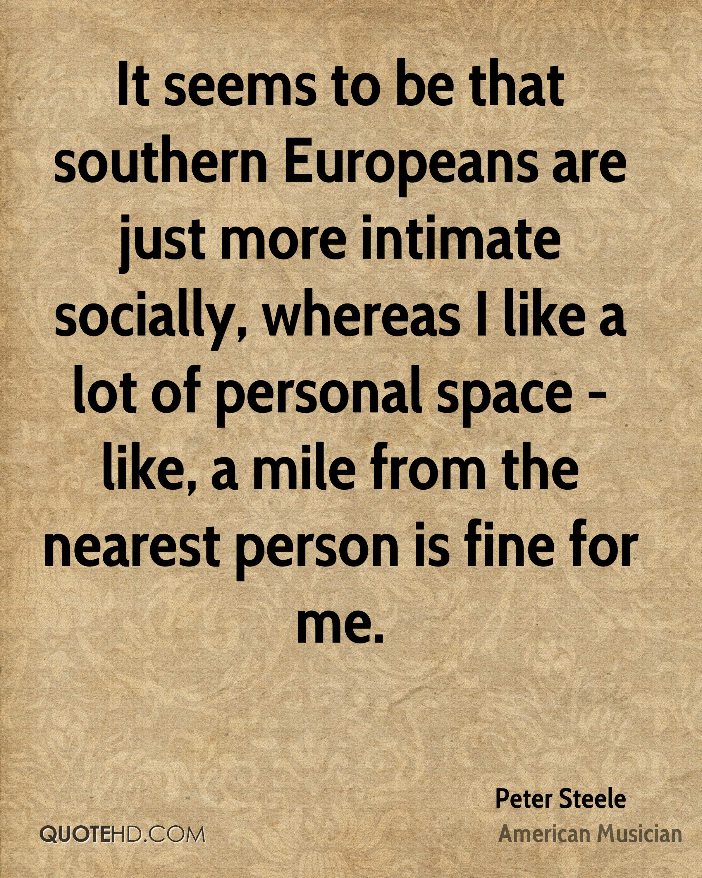 It seems to be that southern Europeans are just more intimate socially, whereas I like a lot of personal space - like, a mile from the nearest person is fine for me.