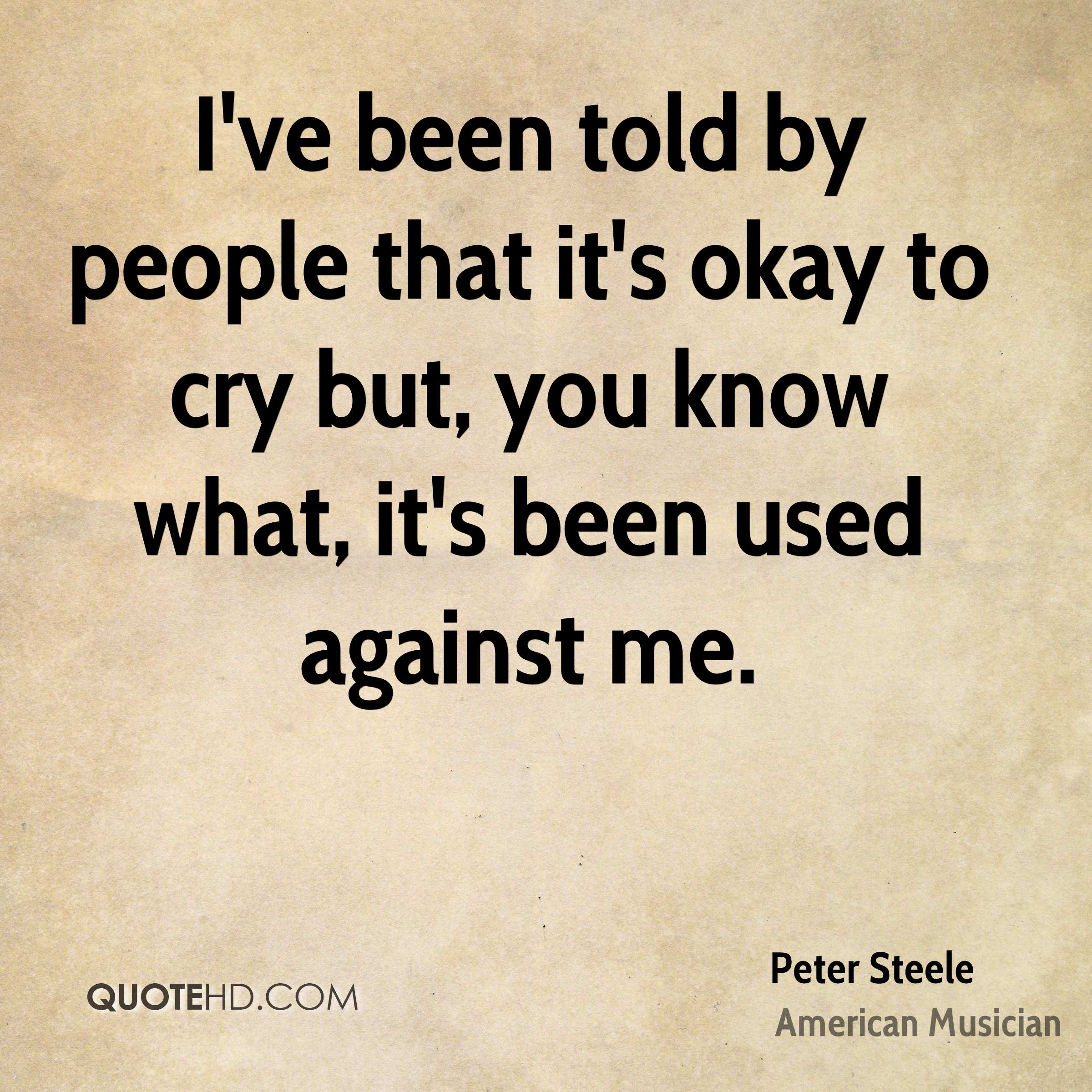I've been told by people that it's okay to cry but, you know what, it's been used against me.
