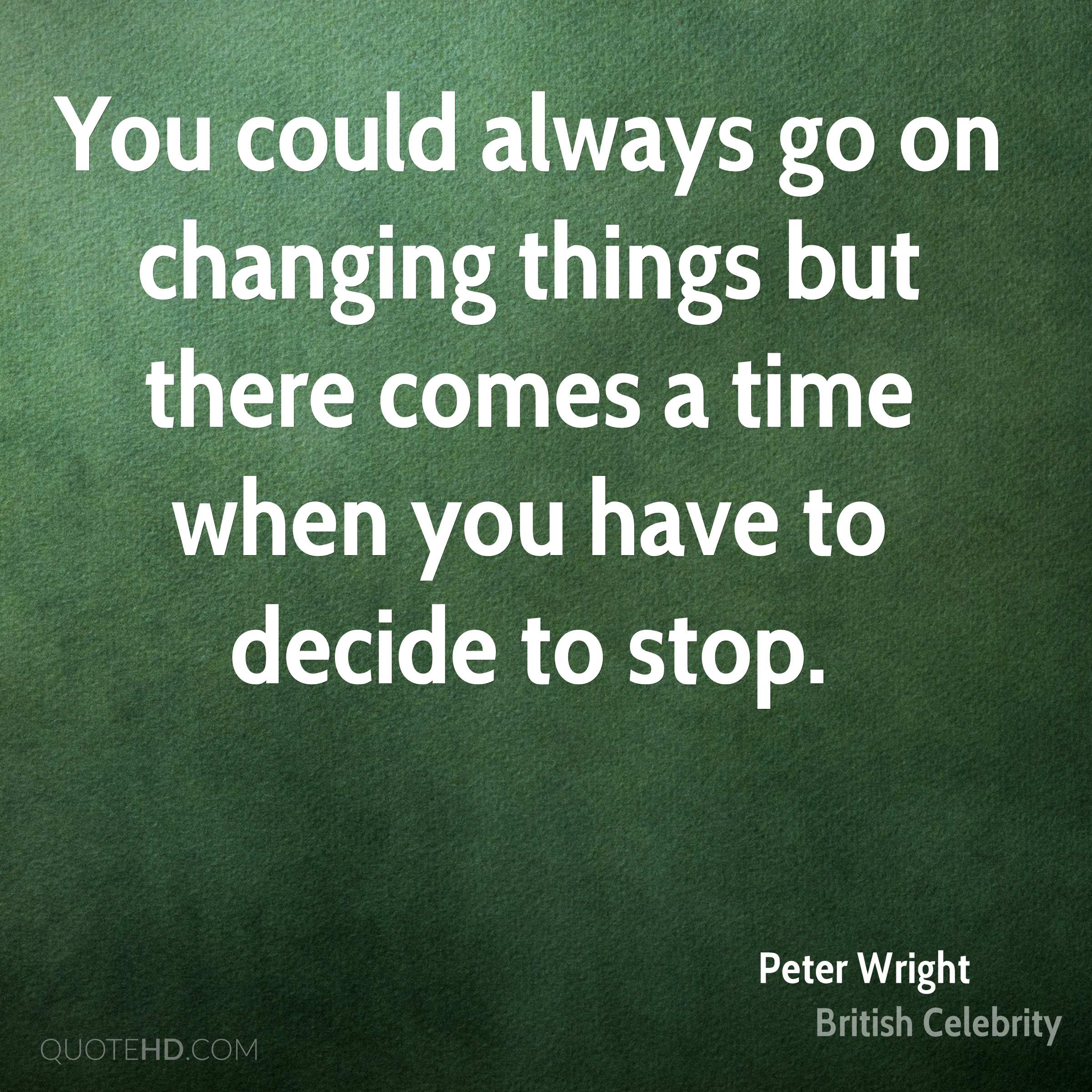You could always go on changing things but there comes a time when you have to decide to stop.