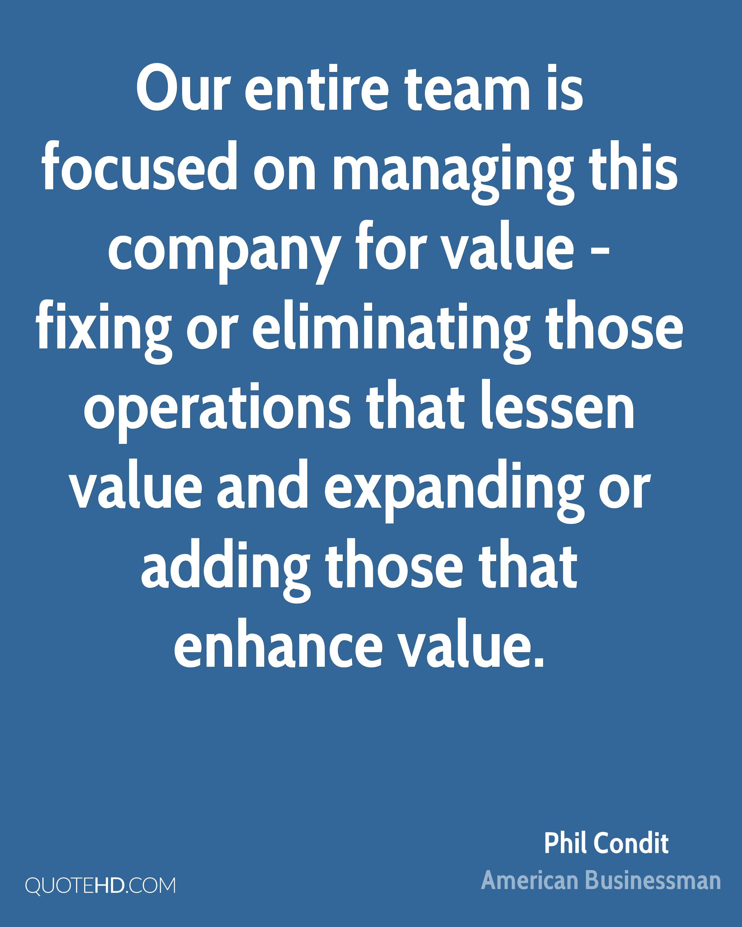 Our entire team is focused on managing this company for value - fixing or eliminating those operations that lessen value and expanding or adding those that enhance value.