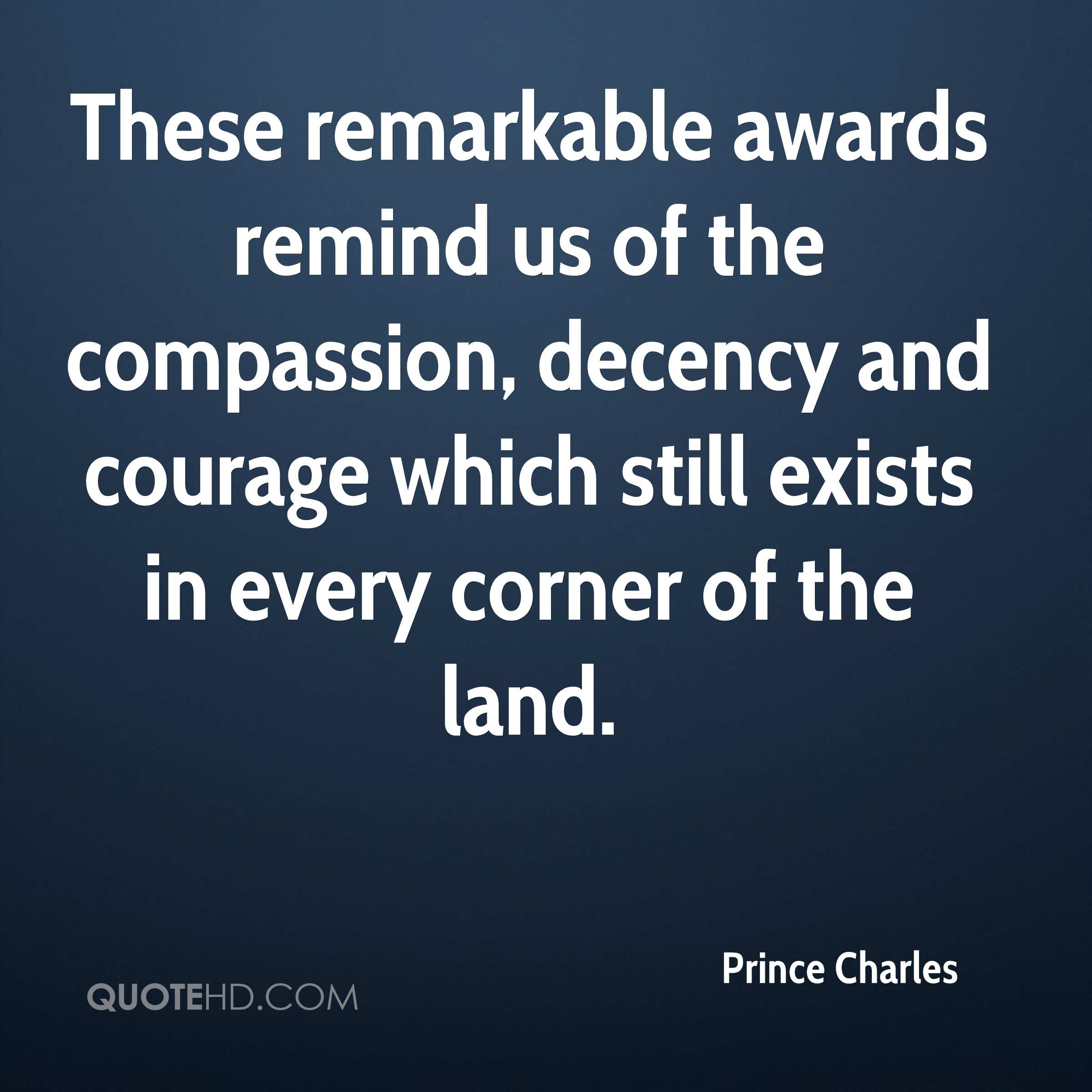 These remarkable awards remind us of the compassion, decency and courage which still exists in every corner of the land.