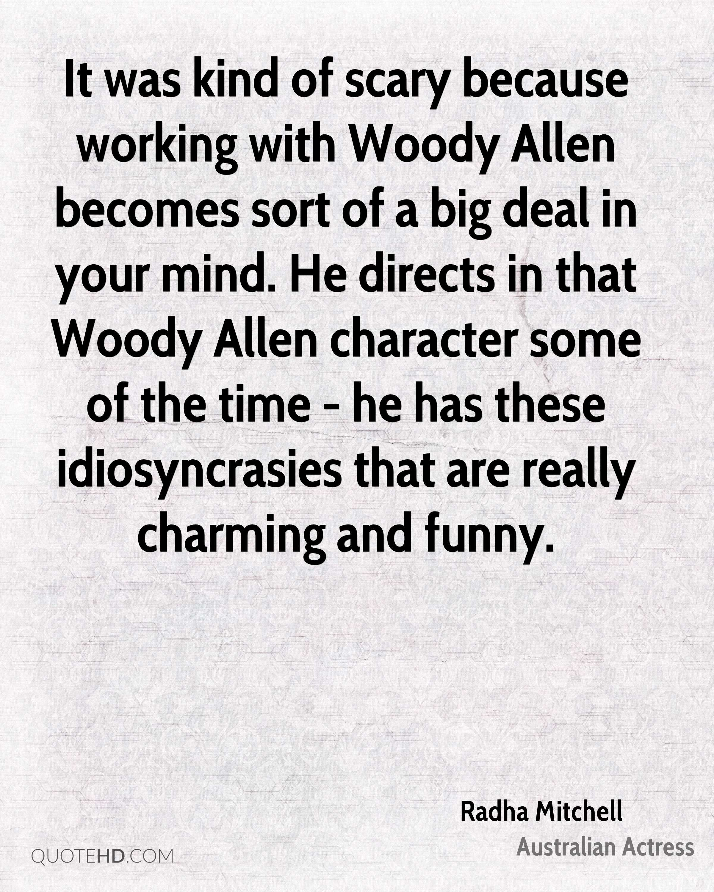 It was kind of scary because working with Woody Allen becomes sort of a big deal in your mind. He directs in that Woody Allen character some of the time - he has these idiosyncrasies that are really charming and funny.