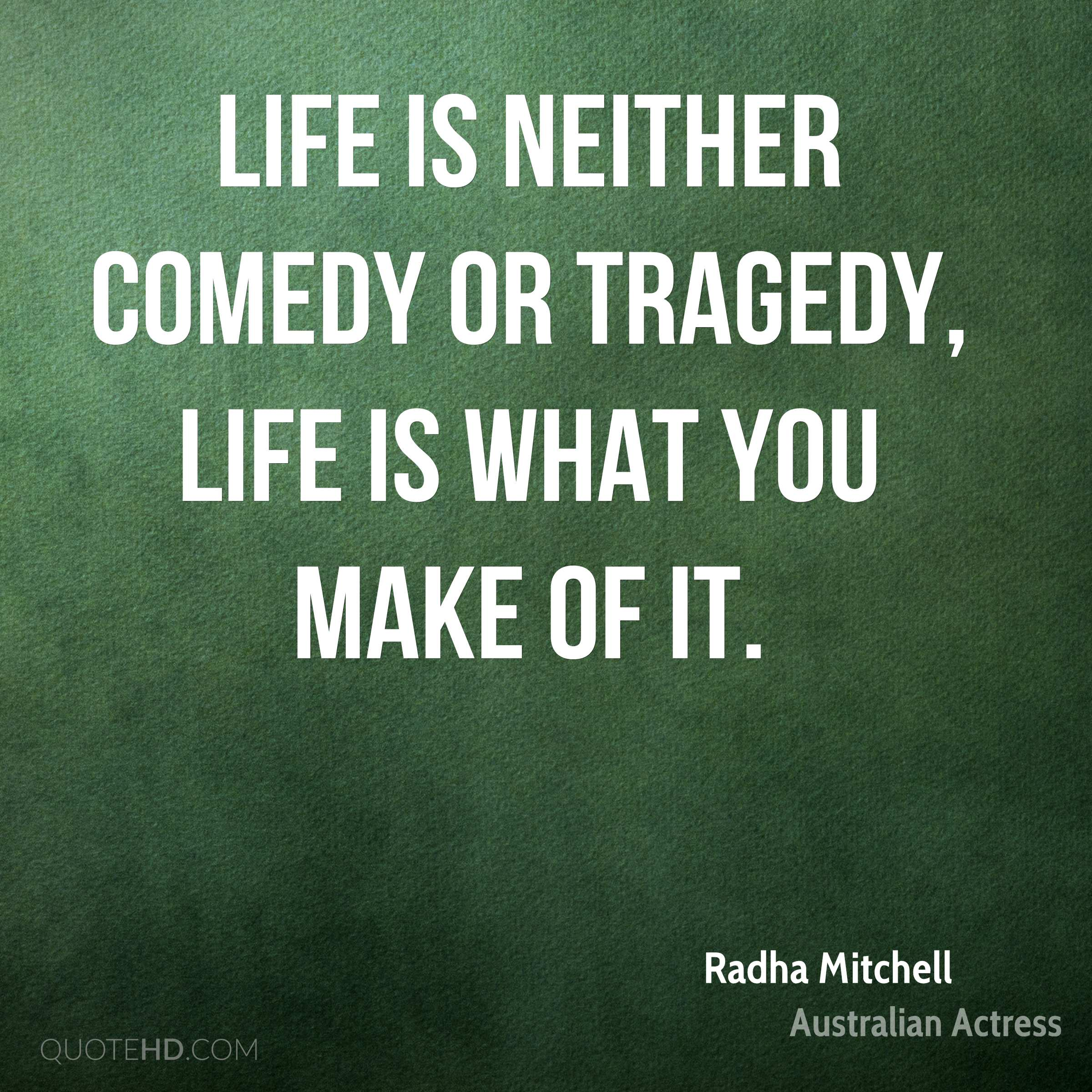 Life is neither comedy or tragedy, life is what you make of it.