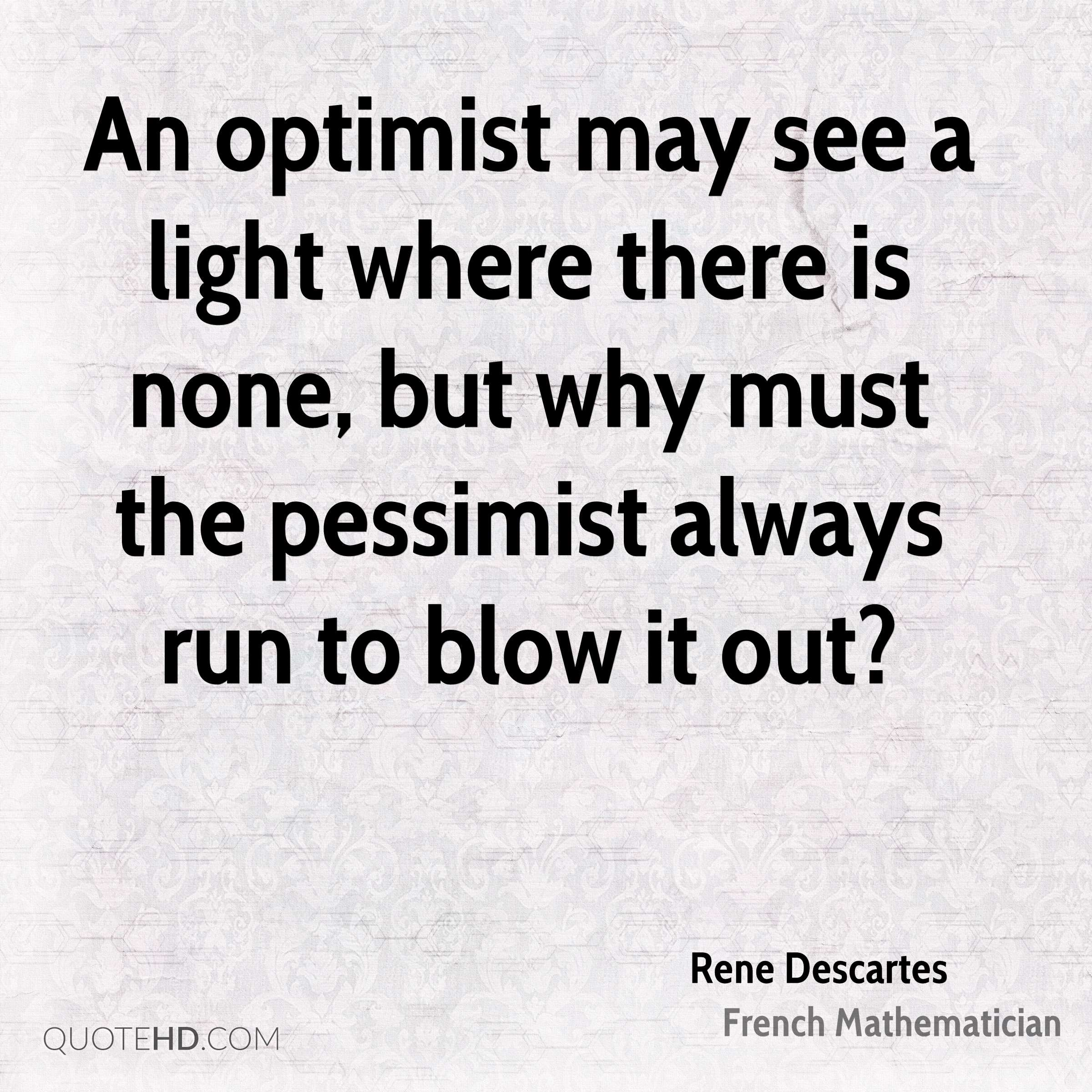 An Optimist May See A Light Where There Is None, But Why Must The Pessimist