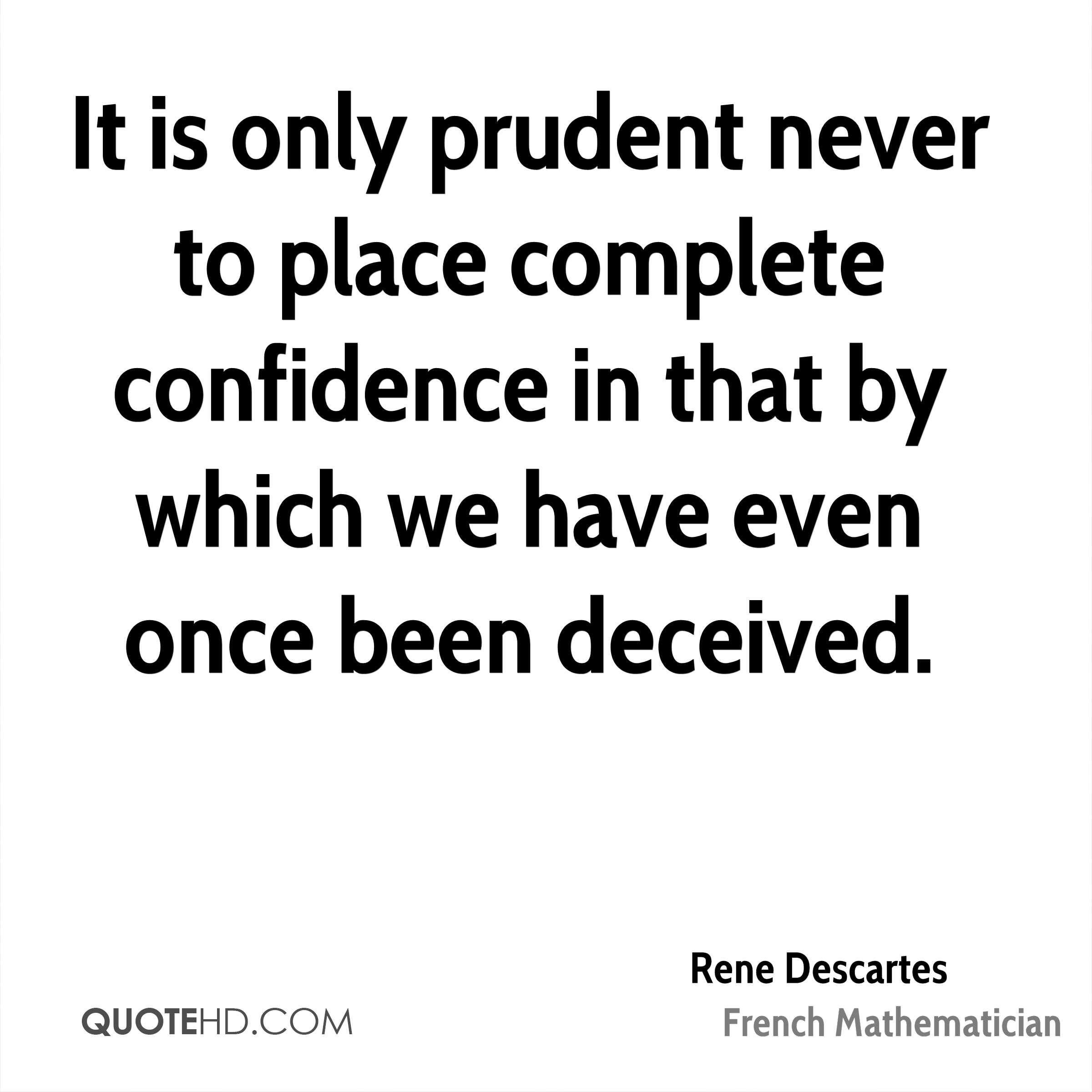 It is only prudent never to place complete confidence in that by which we have even once been deceived.
