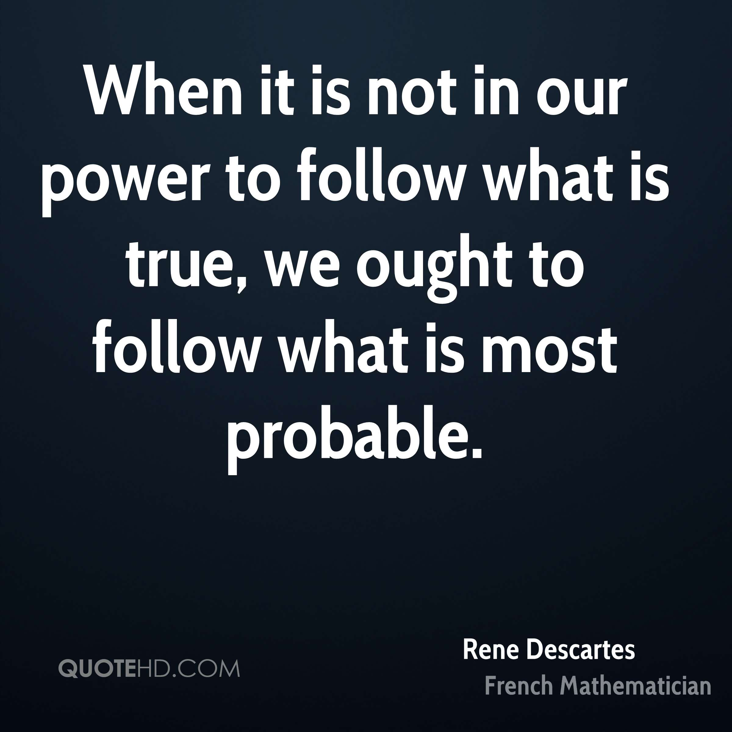 When it is not in our power to follow what is true, we ought to follow what is most probable.