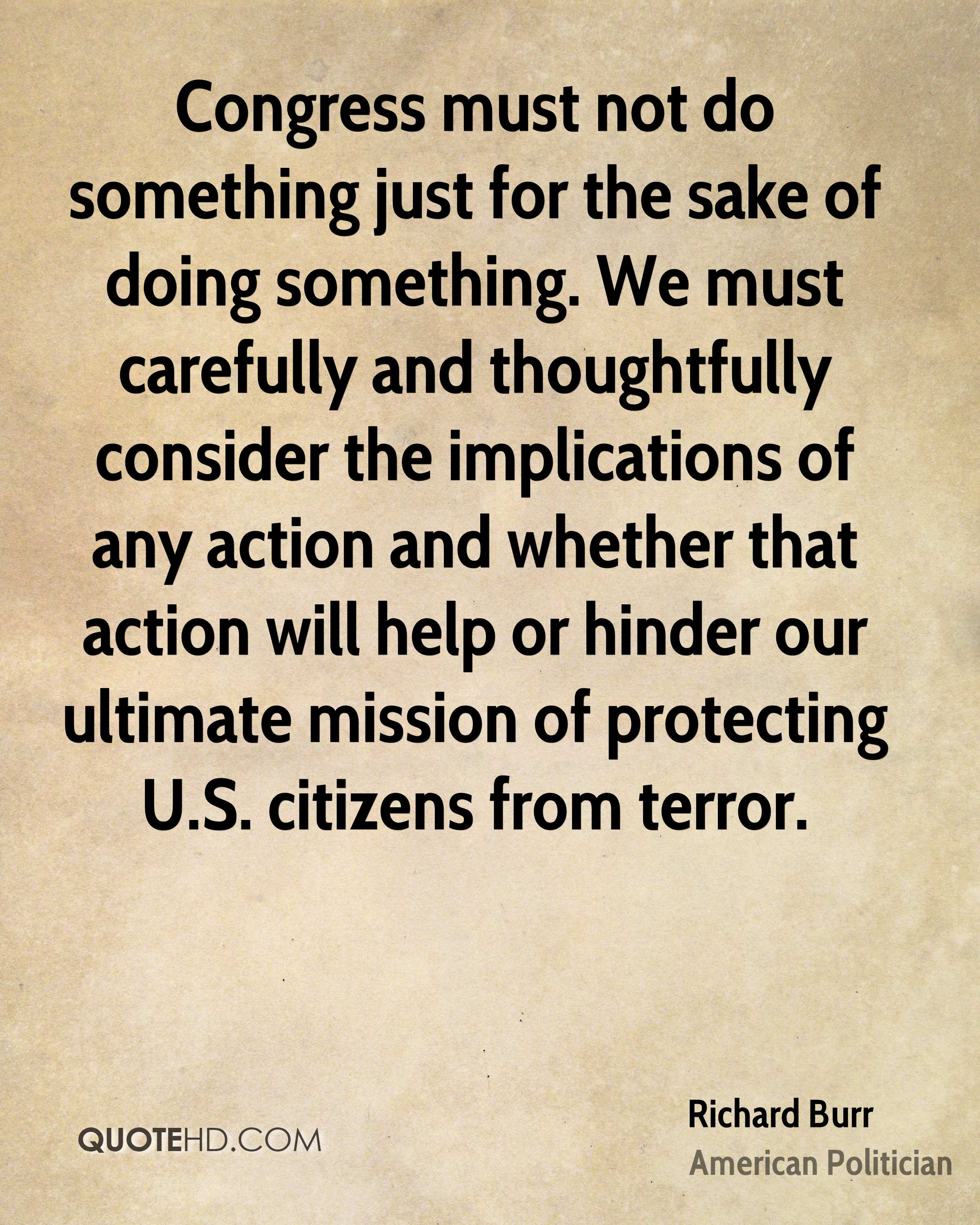 Congress must not do something just for the sake of doing something. We must carefully and thoughtfully consider the implications of any action and whether that action will help or hinder our ultimate mission of protecting U.S. citizens from terror.