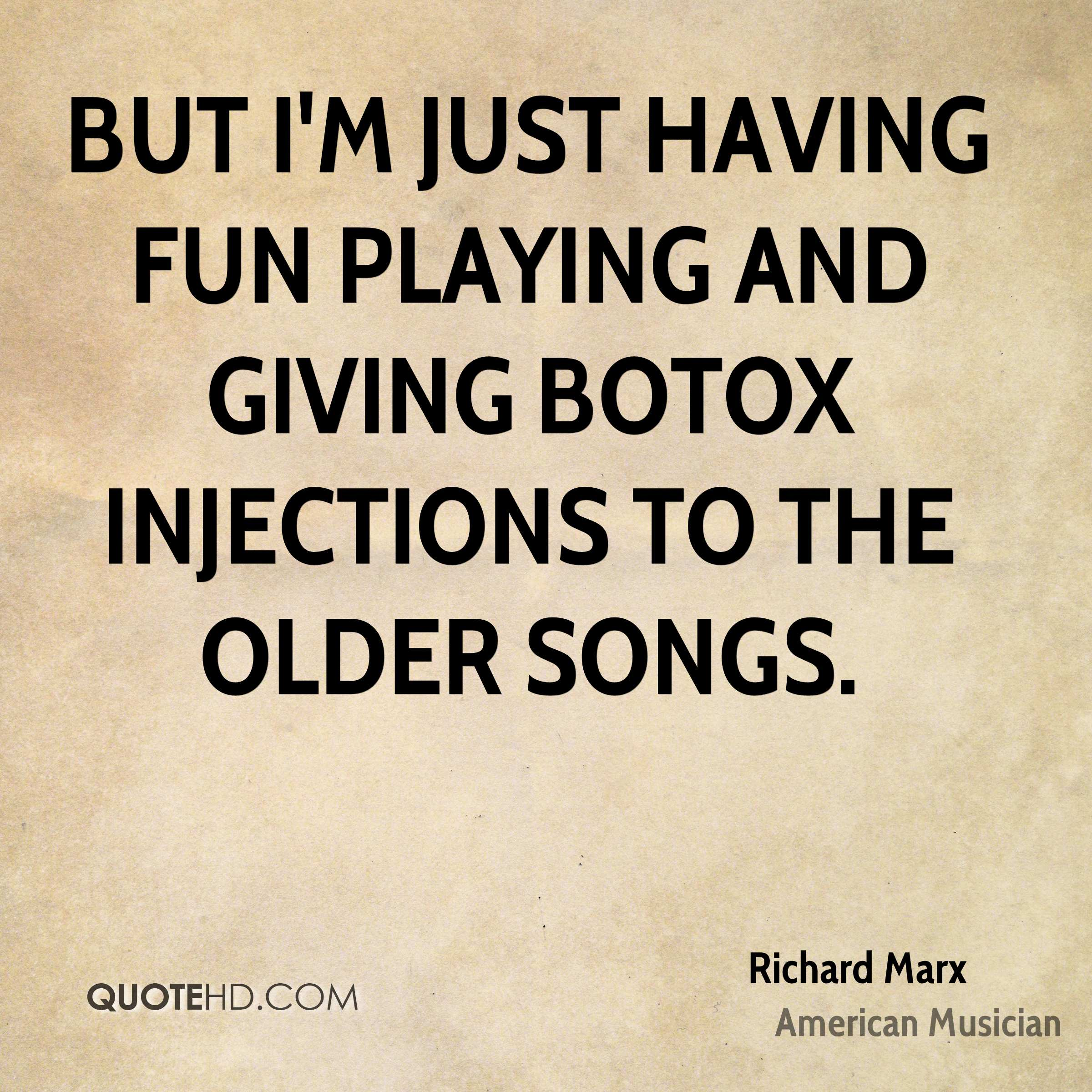 But I'm just having fun playing and giving Botox injections to the older songs.