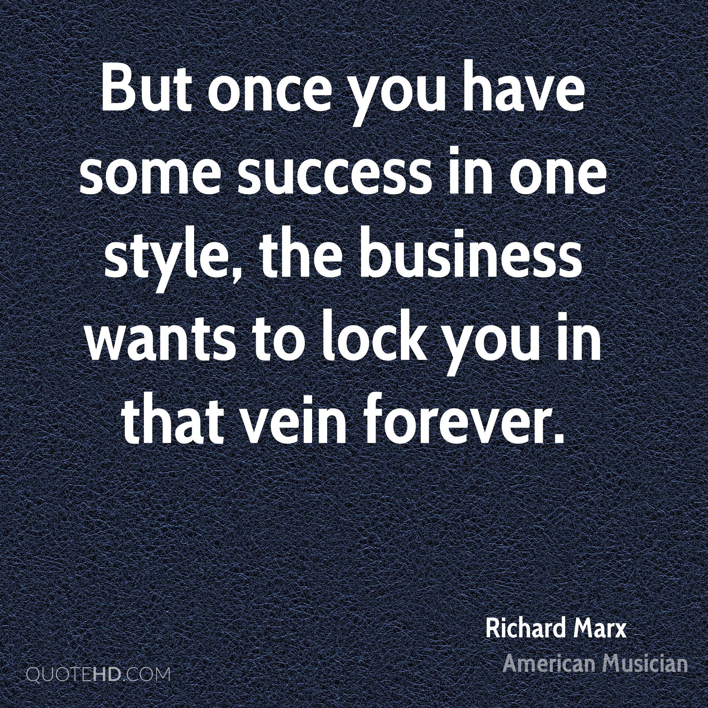 But once you have some success in one style, the business wants to lock you in that vein forever.