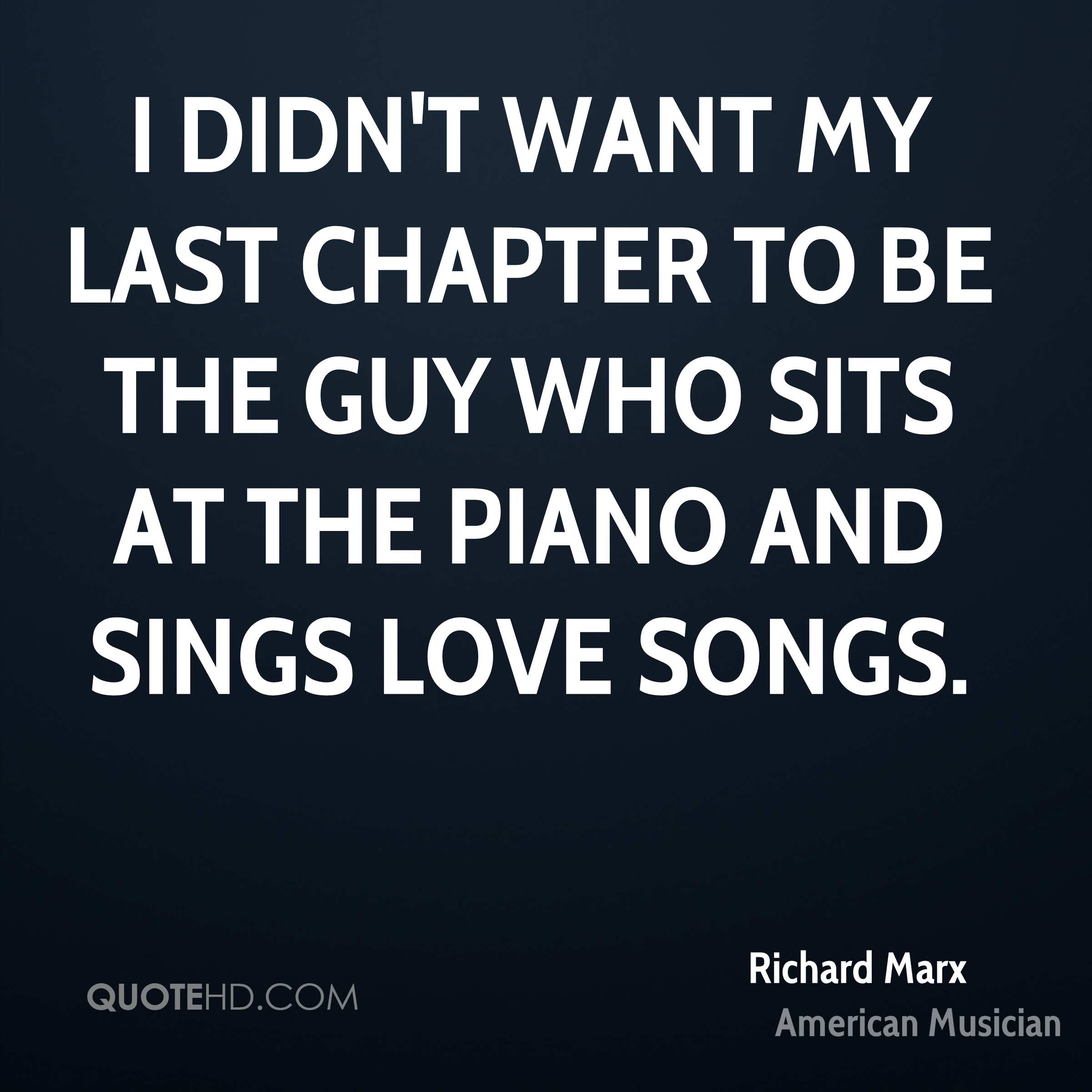 I didn't want my last chapter to be the guy who sits at the piano and sings love songs.
