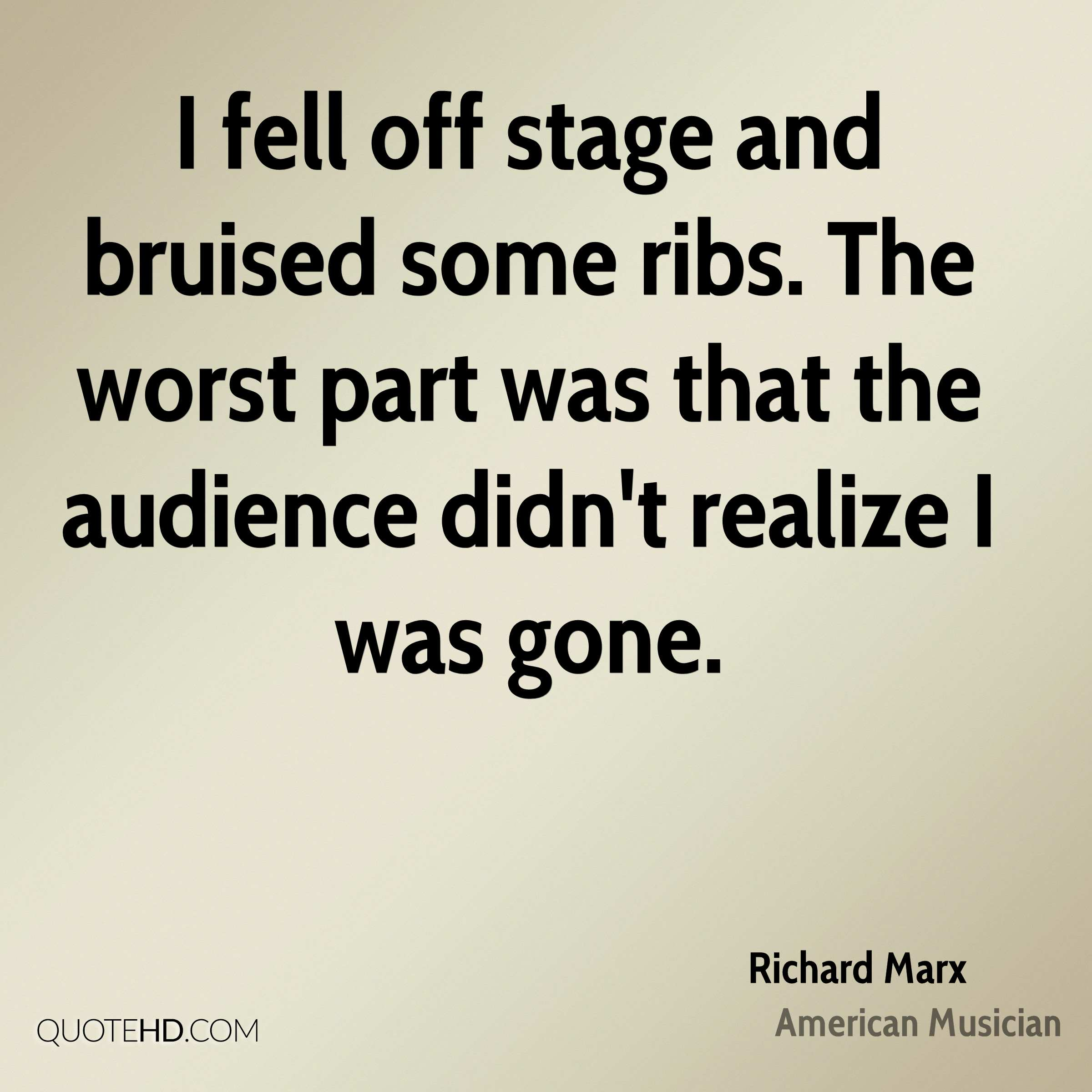 I fell off stage and bruised some ribs. The worst part was that the audience didn't realize I was gone.