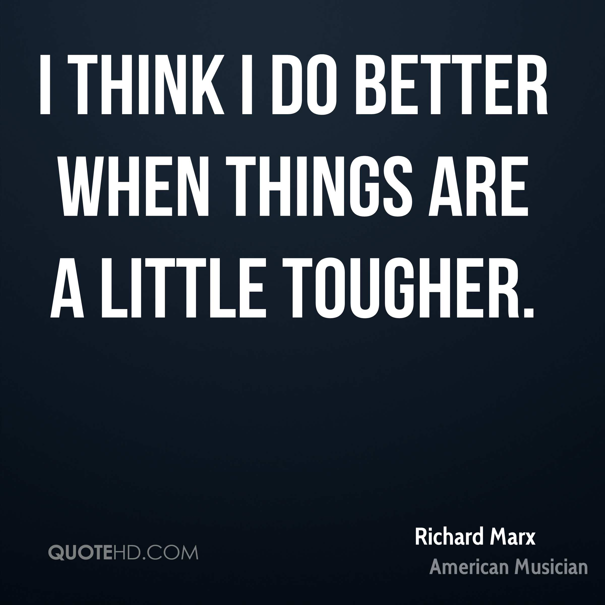 I think I do better when things are a little tougher.
