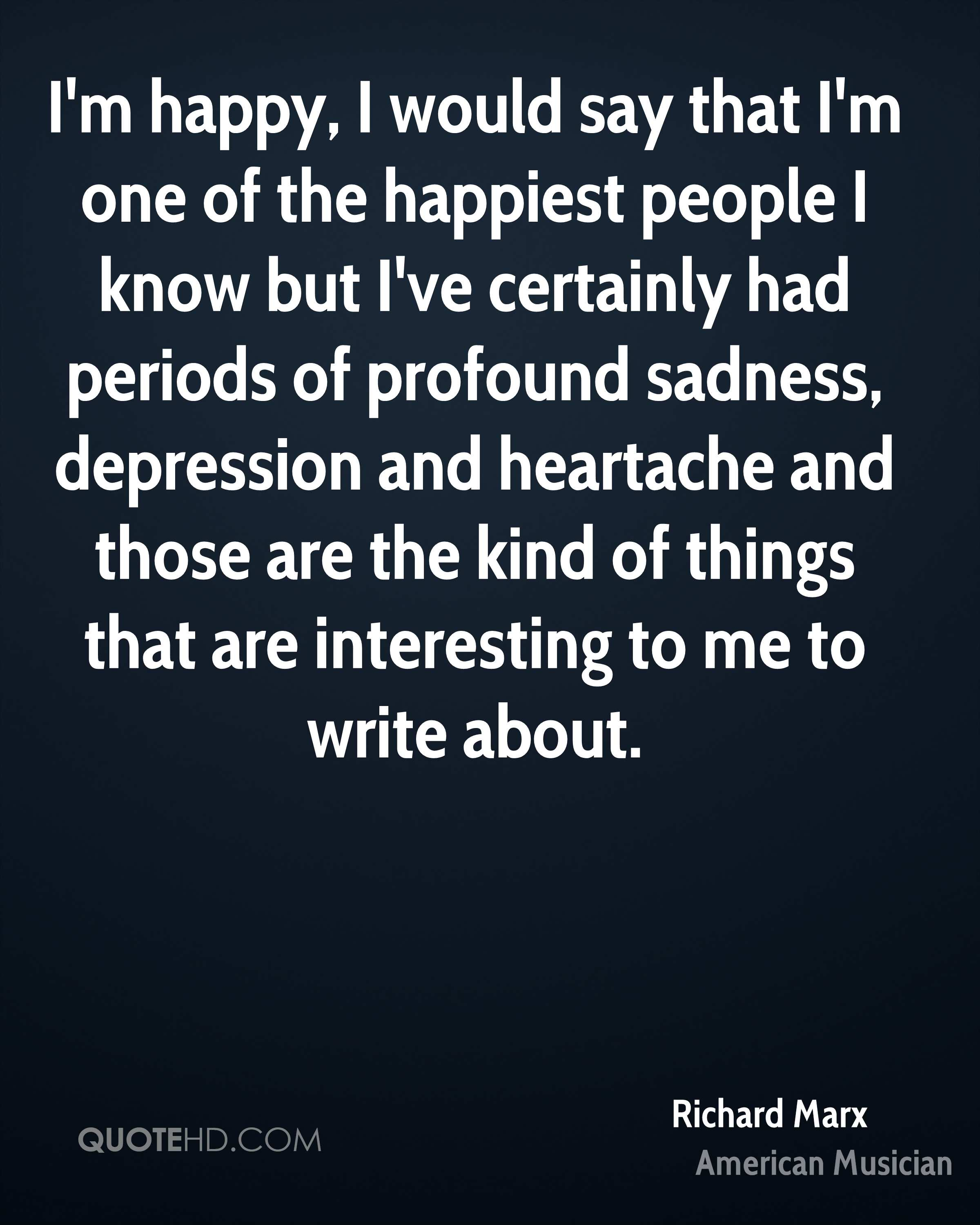 I'm happy, I would say that I'm one of the happiest people I know but I've certainly had periods of profound sadness, depression and heartache and those are the kind of things that are interesting to me to write about.