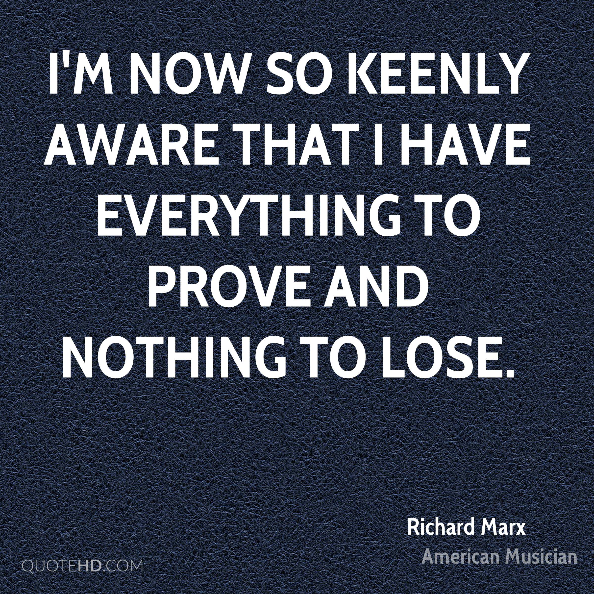 I'm now so keenly aware that I have everything to prove and nothing to lose.