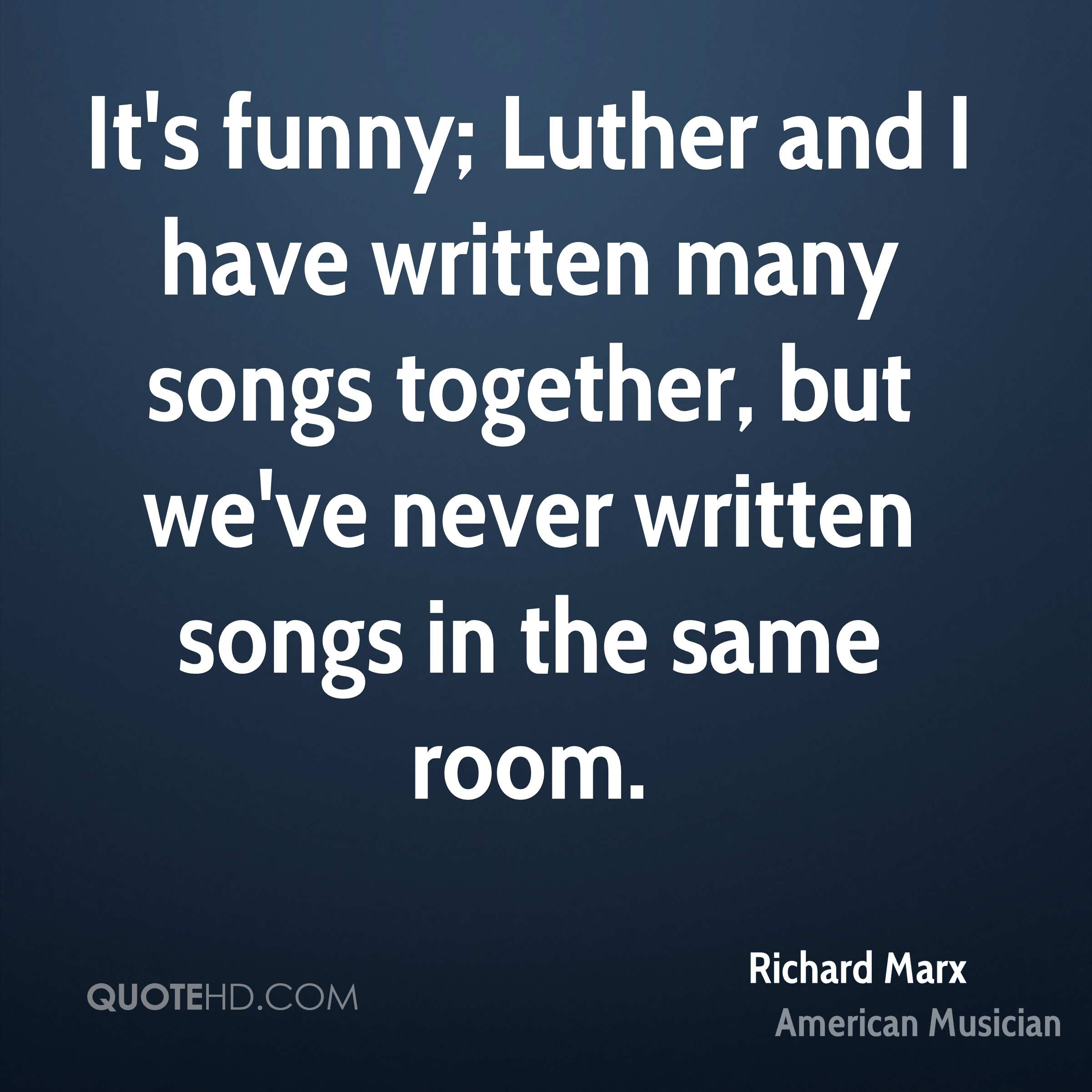 It's funny; Luther and I have written many songs together, but we've never written songs in the same room.