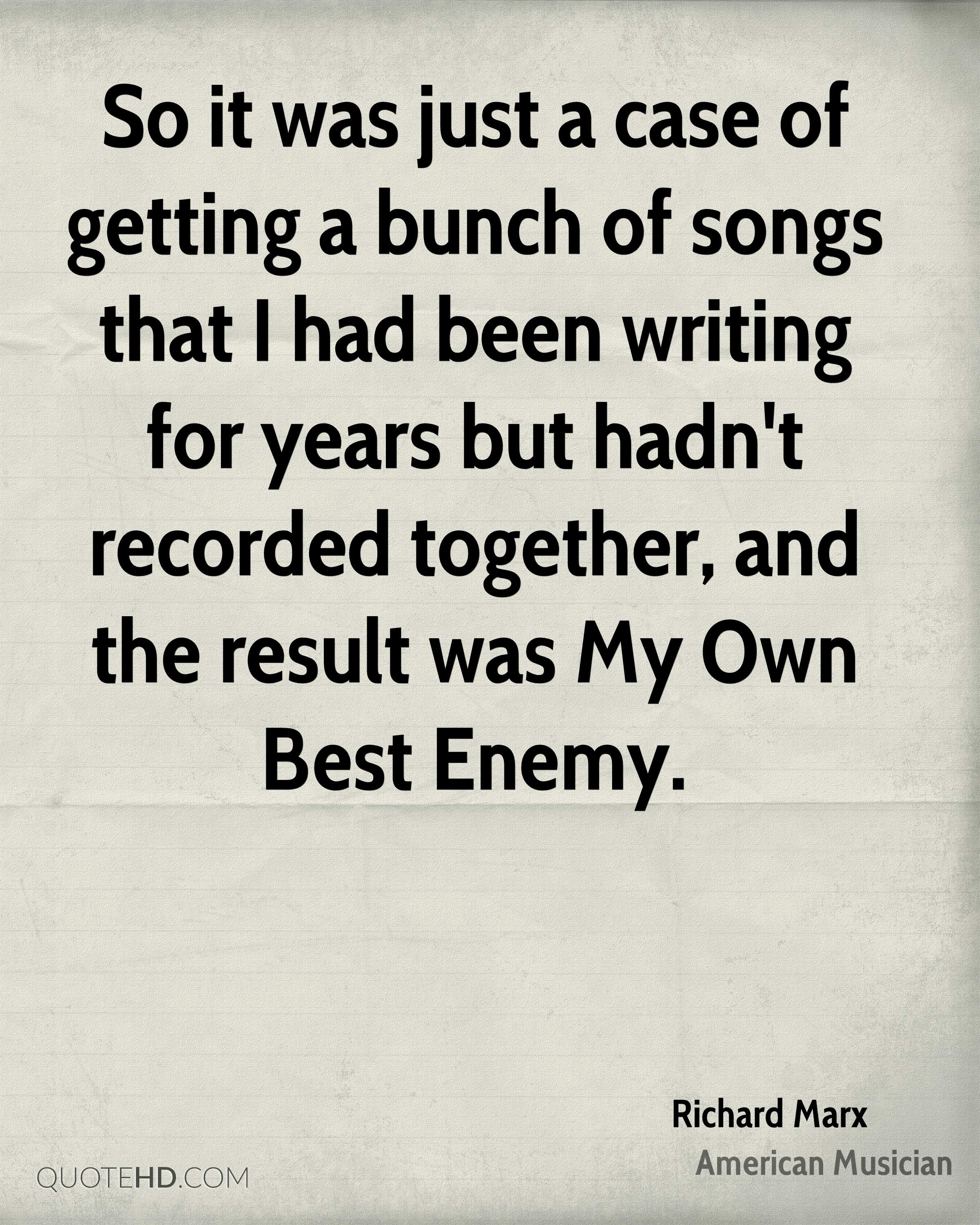 So it was just a case of getting a bunch of songs that I had been writing for years but hadn't recorded together, and the result was My Own Best Enemy.
