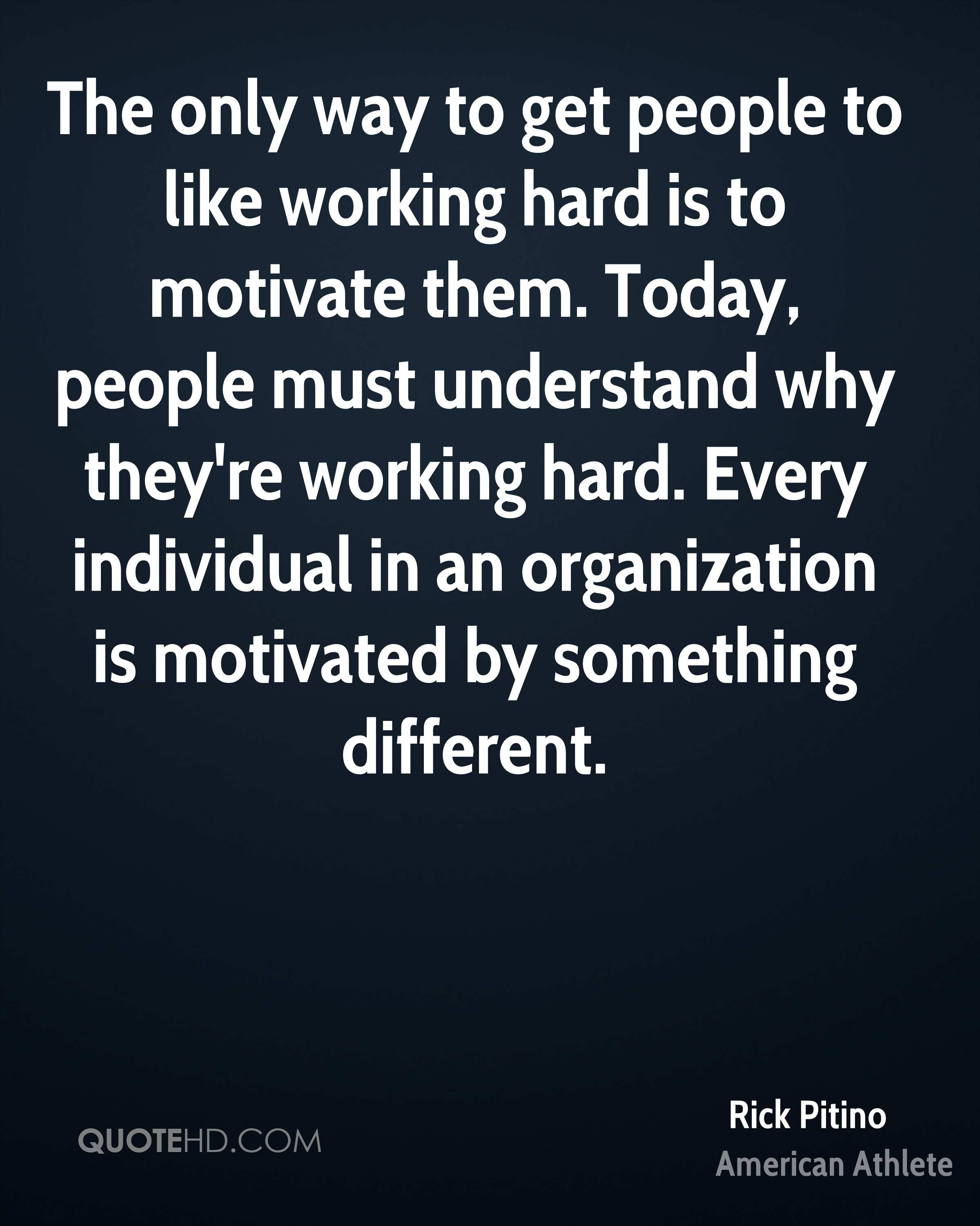 The only way to get people to like working hard is to motivate them. Today, people must understand why they're working hard. Every individual in an organization is motivated by something different.
