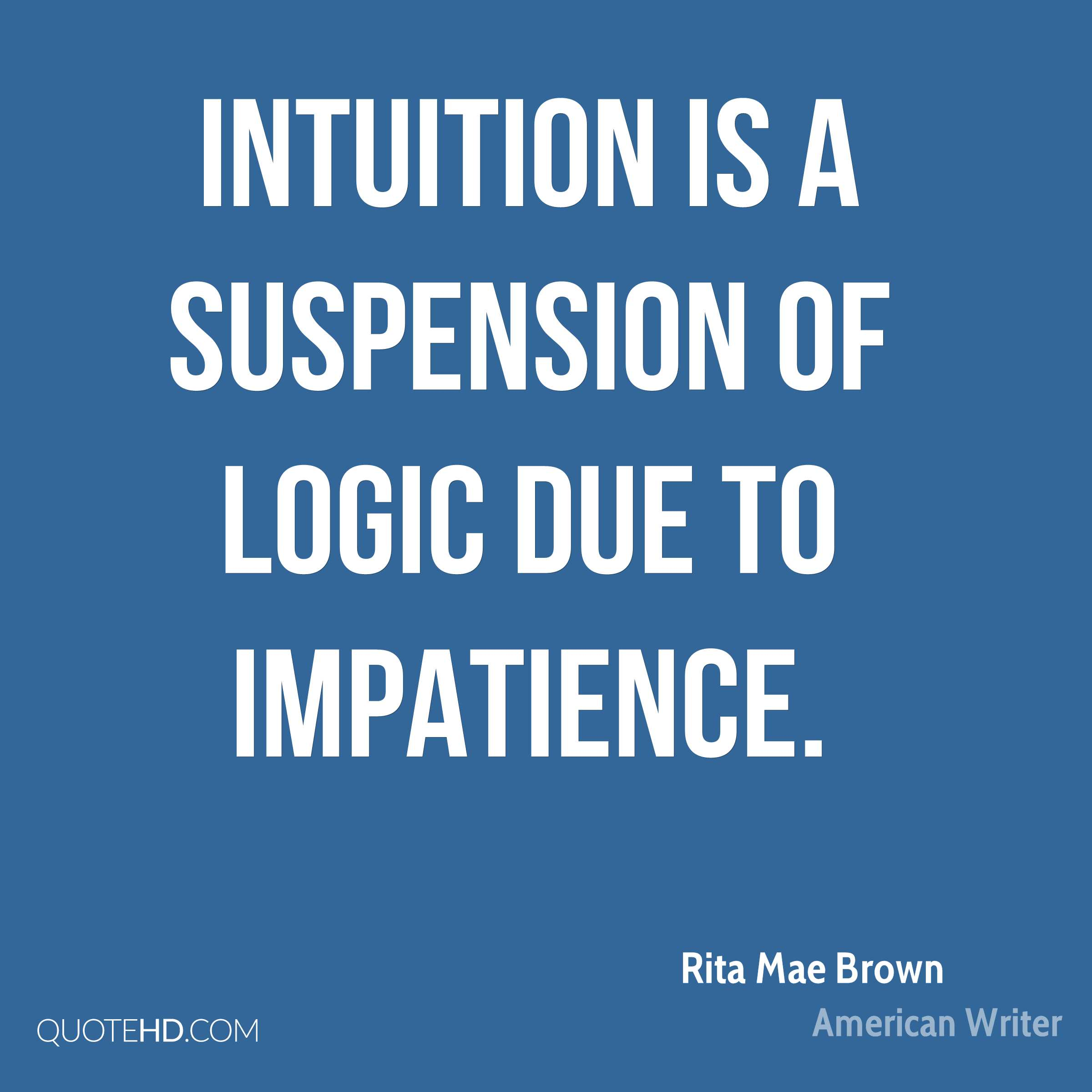 Intuition is a suspension of logic due to impatience.
