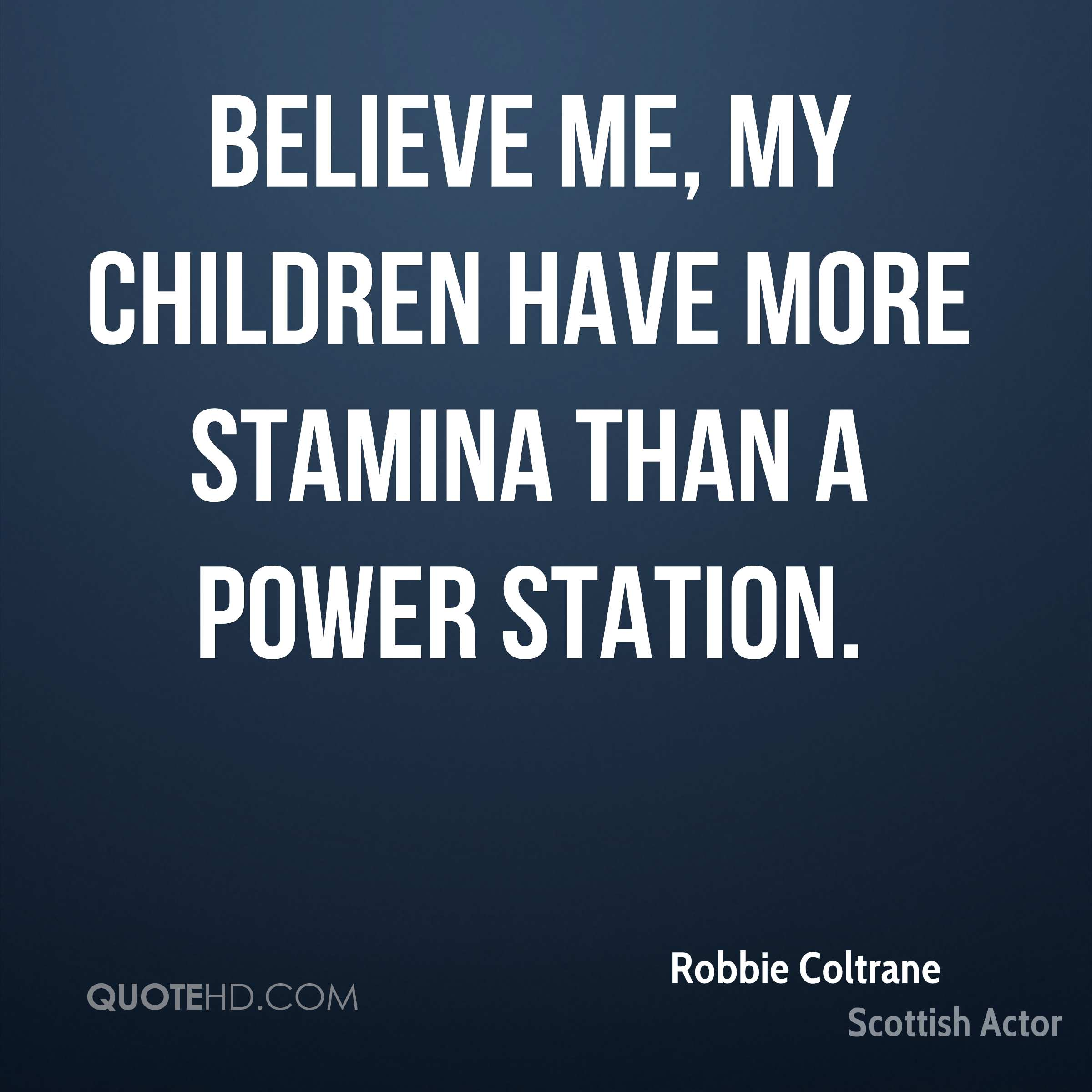 Believe me, my children have more stamina than a power station.