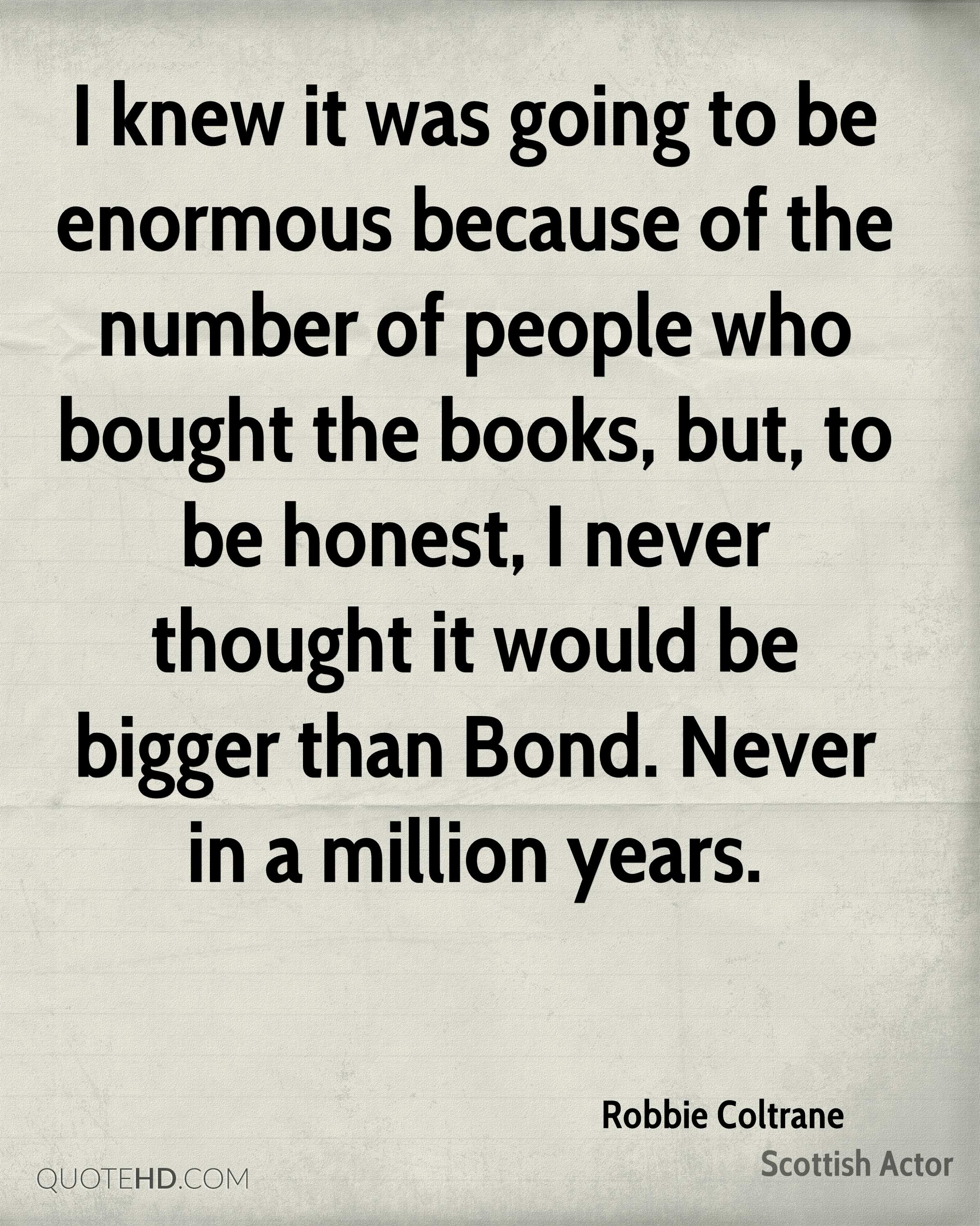 I knew it was going to be enormous because of the number of people who bought the books, but, to be honest, I never thought it would be bigger than Bond. Never in a million years.