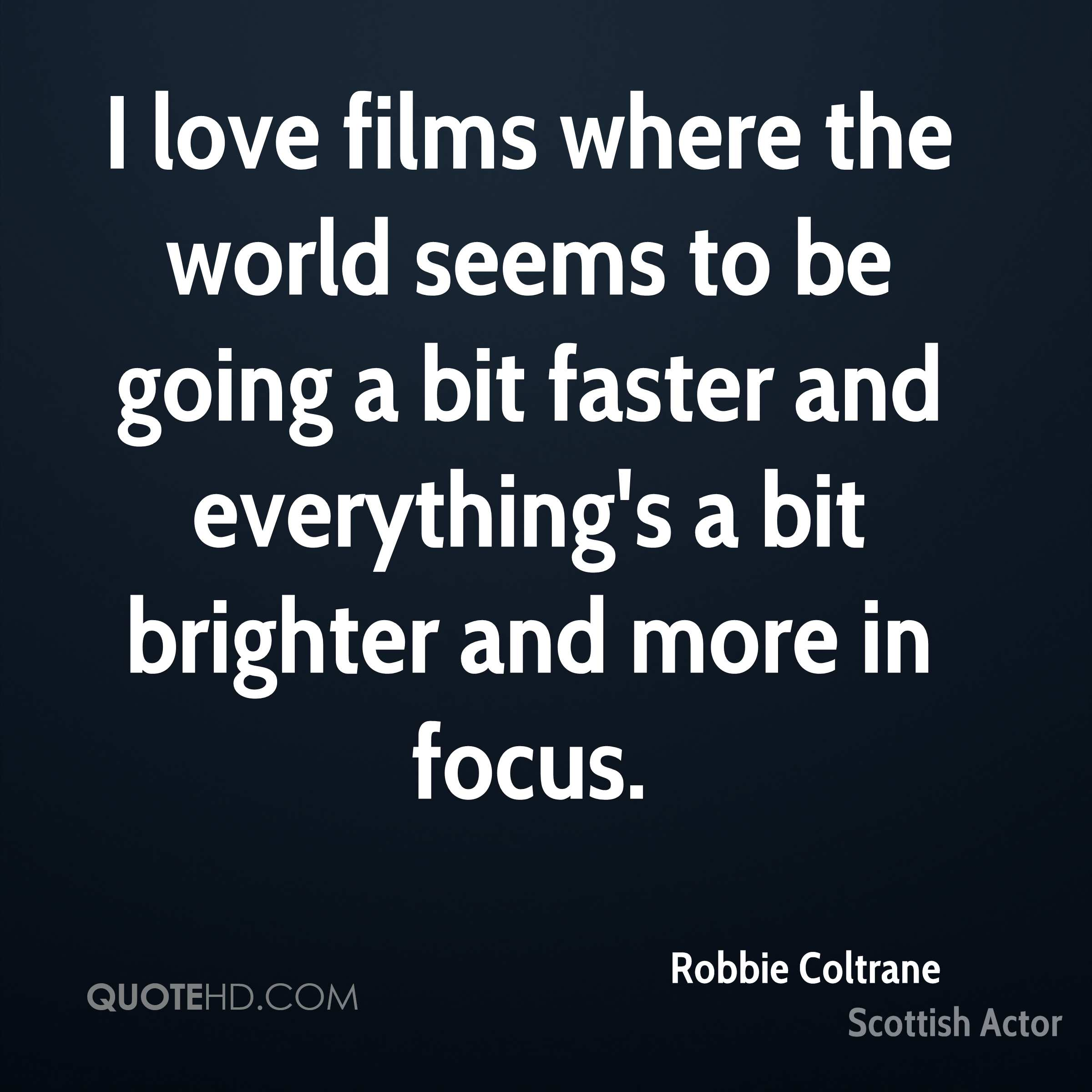 I love films where the world seems to be going a bit faster and everything's a bit brighter and more in focus.