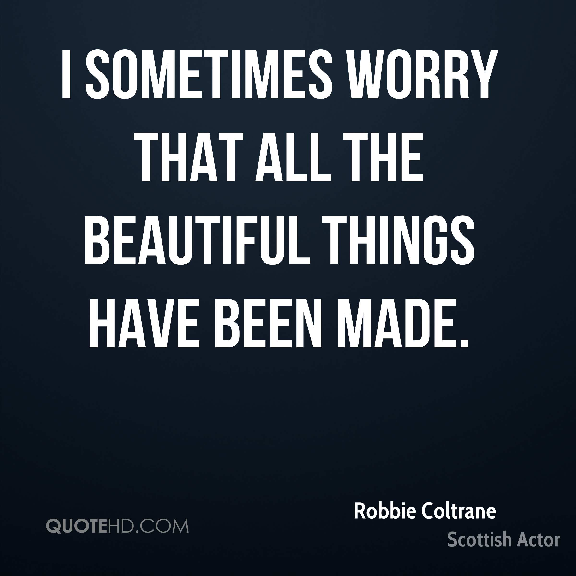I sometimes worry that all the beautiful things have been made.