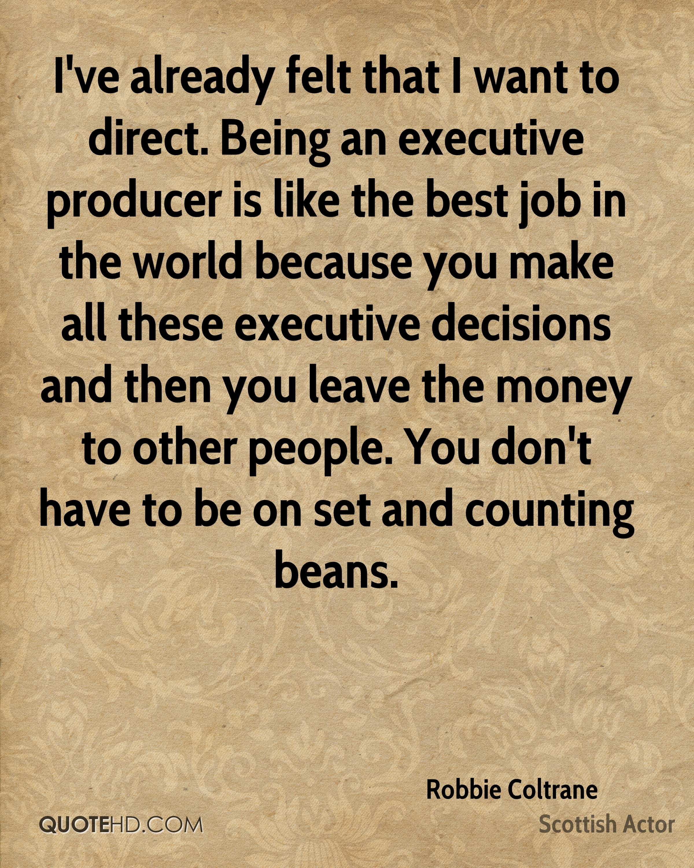 I've already felt that I want to direct. Being an executive producer is like the best job in the world because you make all these executive decisions and then you leave the money to other people. You don't have to be on set and counting beans.