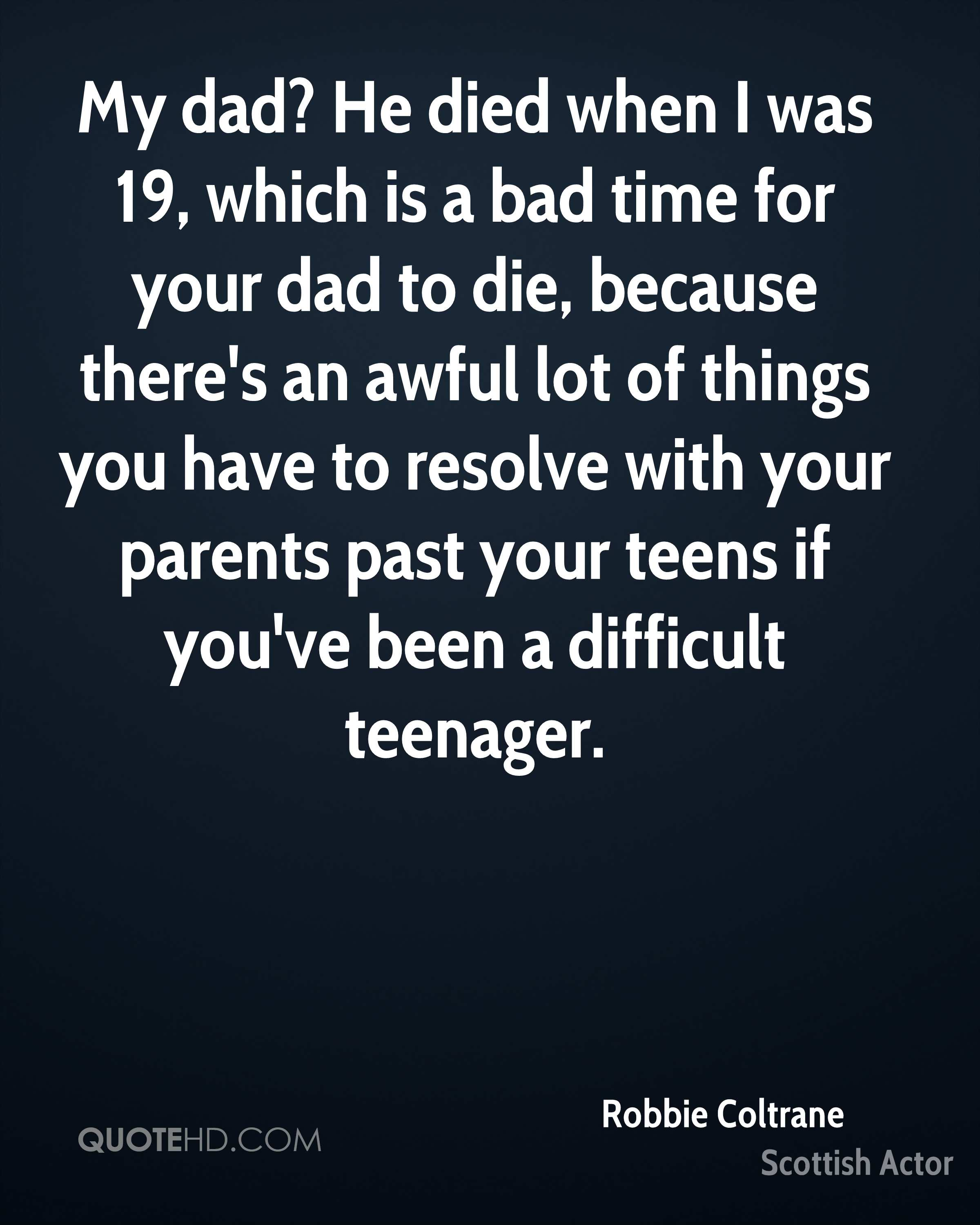 My dad? He died when I was 19, which is a bad time for your dad to die, because there's an awful lot of things you have to resolve with your parents past your teens if you've been a difficult teenager.