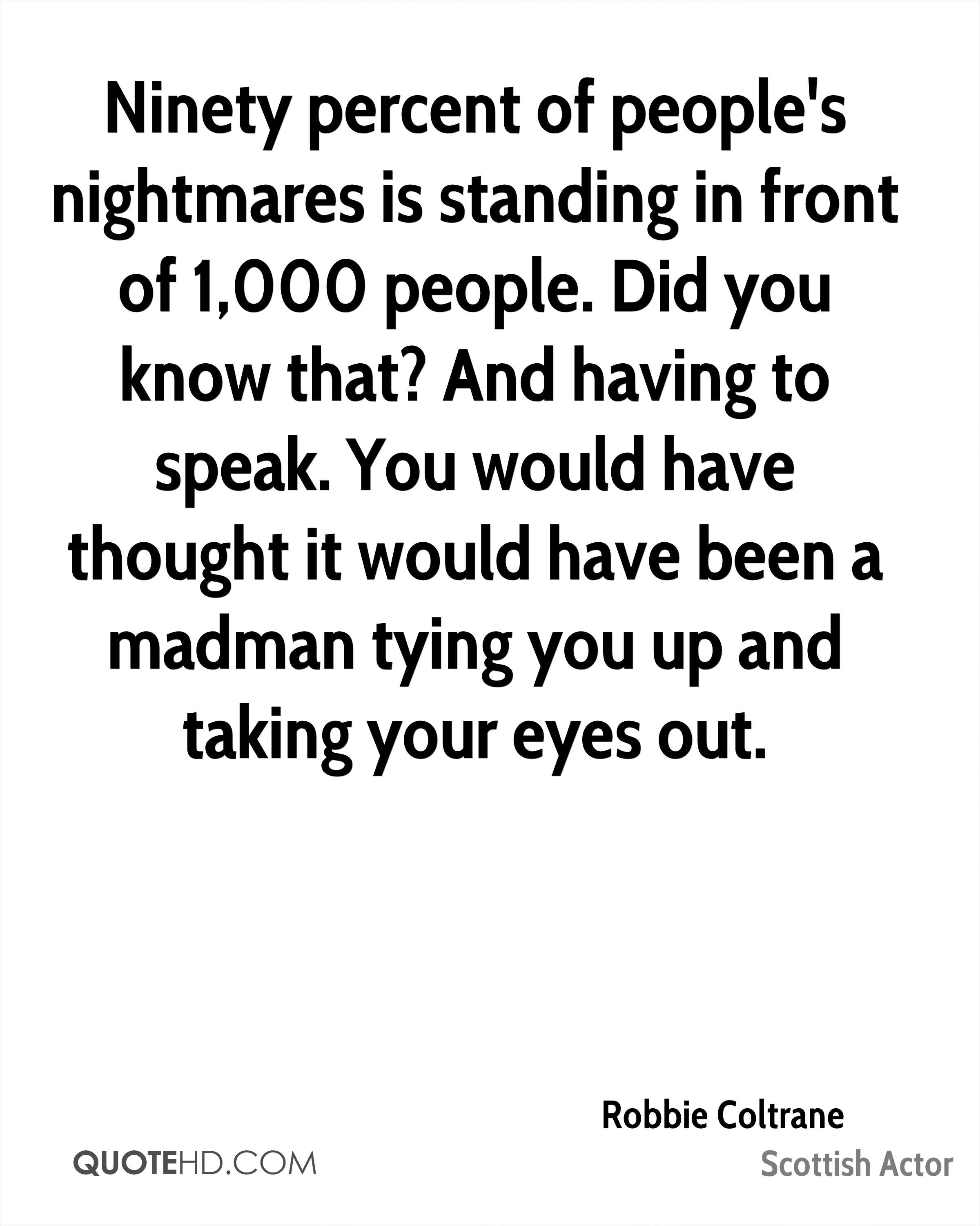 Ninety percent of people's nightmares is standing in front of 1,000 people. Did you know that? And having to speak. You would have thought it would have been a madman tying you up and taking your eyes out.
