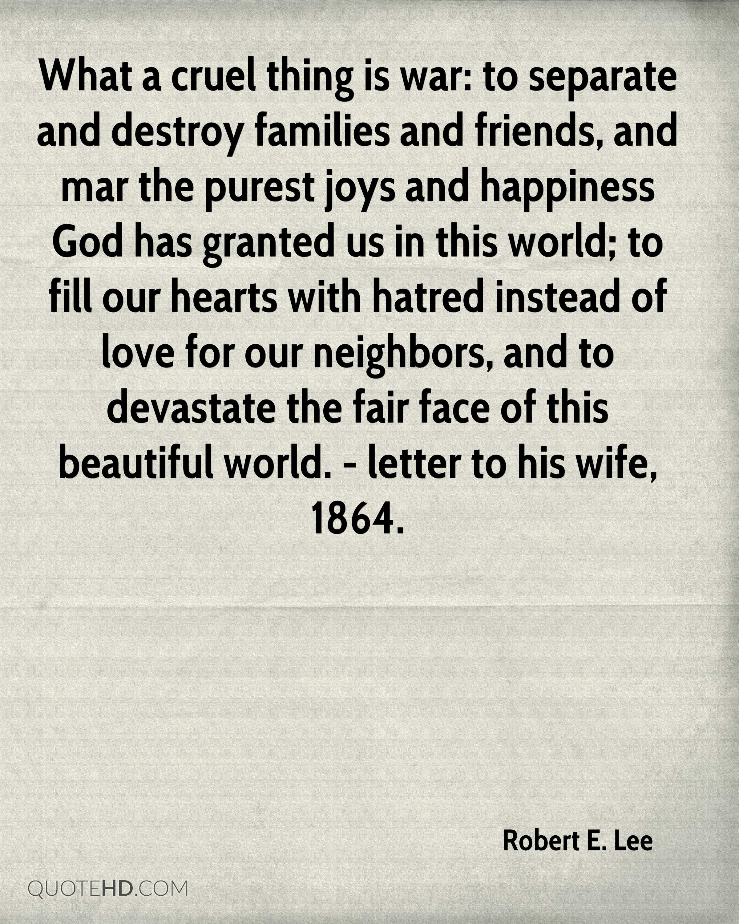 What a cruel thing is war: to separate and destroy families and friends, and mar the purest joys and happiness God has granted us in this world; to fill our hearts with hatred instead of love for our neighbors, and to devastate the fair face of this beautiful world. - letter to his wife, 1864.