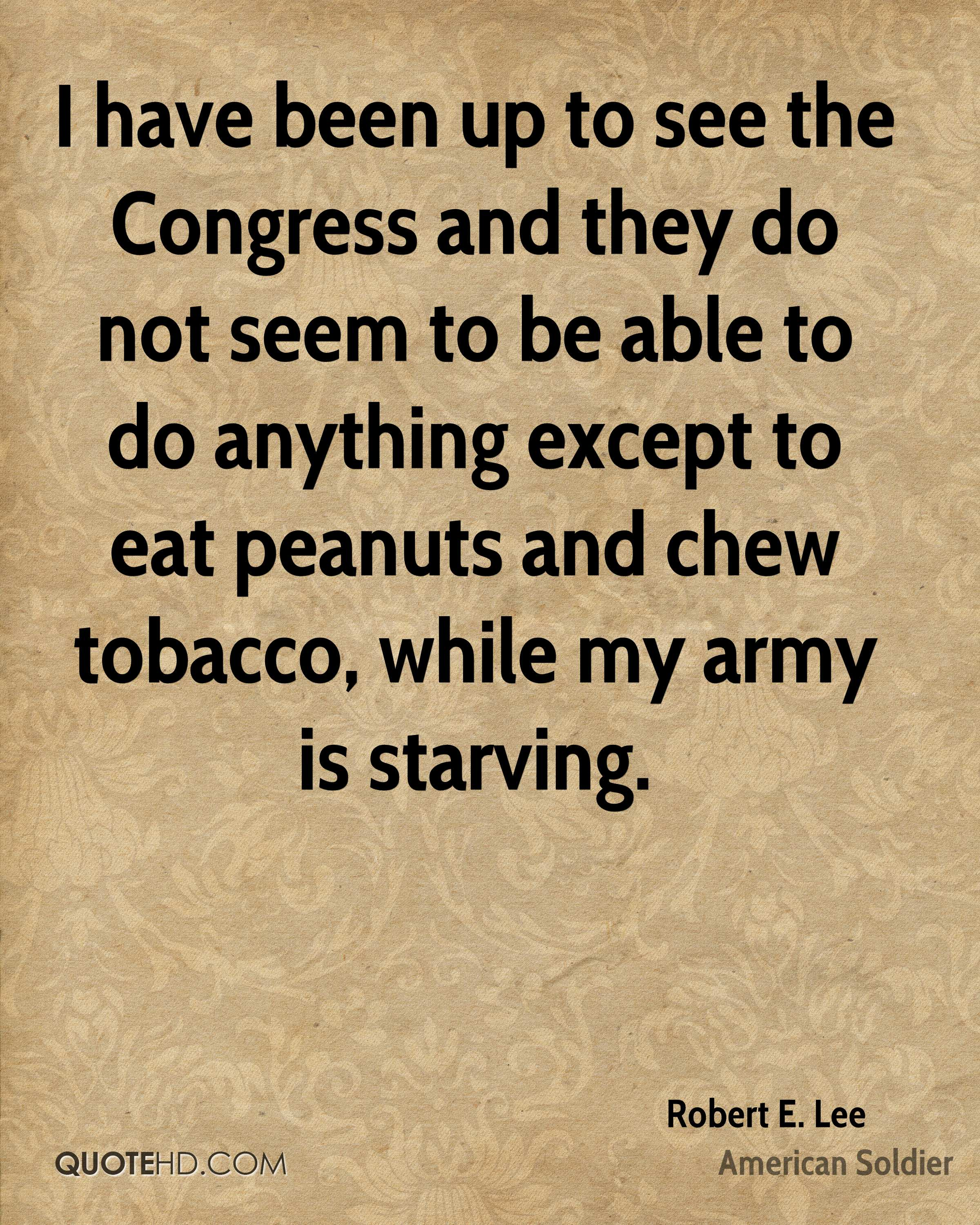 I have been up to see the Congress and they do not seem to be able to do anything except to eat peanuts and chew tobacco, while my army is starving.